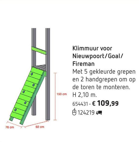 Klimmuur voor Nieuwpoort/Goal/Fireman Breid je Nieuwpoort-, Goal- of Fireman-speeltoren uit met deze klimmuur. Met z'n 5 vrolijk gekleurde grepen wordt hij een uitdaging voor iedereen! Met 2 handgrepen die je op de toren monteert en waaraan kinderen zich kunnen optrekken om op het platform te komen.