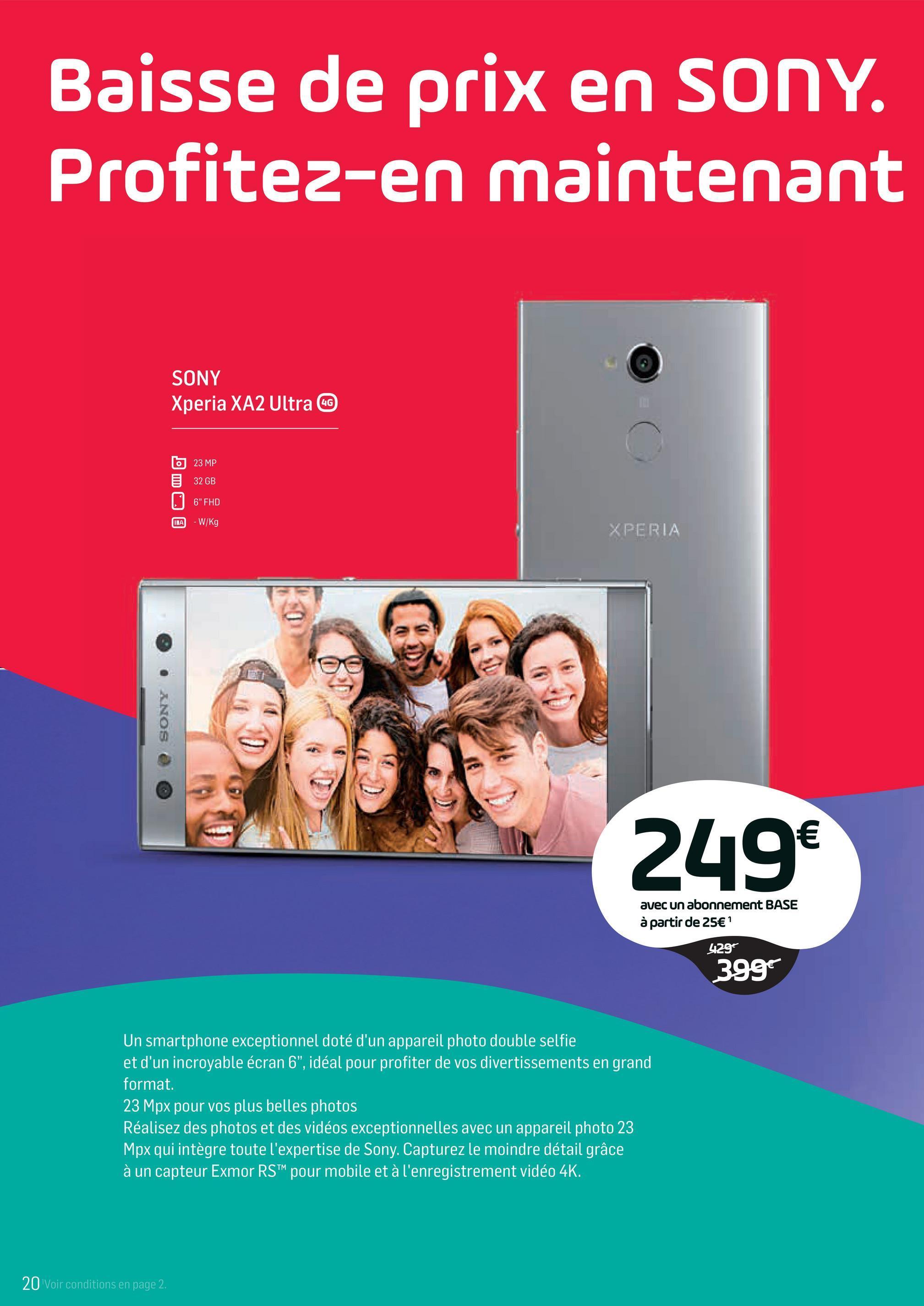 """Folder Base du 02/04/2018 au 01/05/2018 - Baisse de prix en SONY. Profitez-en maintenant SONY Xperia XA2 Ultra G 23 MP 32 GB 6"""" FHD - W/Kg XPERIA 9 . ANOS @ 249€ avec un abonnement BASE à partir de 25€ ' 429 3997 Un smartphone exceptionnel doté d'un appareil photo double selfie et d'un incroyable écran 6"""", idéal pour profiter de vos divertissements en grand format. 23 Mpx pour vos plus belles photos Réalisez des photos et des vidéos exceptionnelles avec un appareil photo 23 Mpx qui intègre toute l'expertise de Sony. Capturez le moindre détail grâce à un capteur Exmor RSTM pour mobile et à l'enregistrement vidéo 4K. 20 Voir conditions en page 2."""