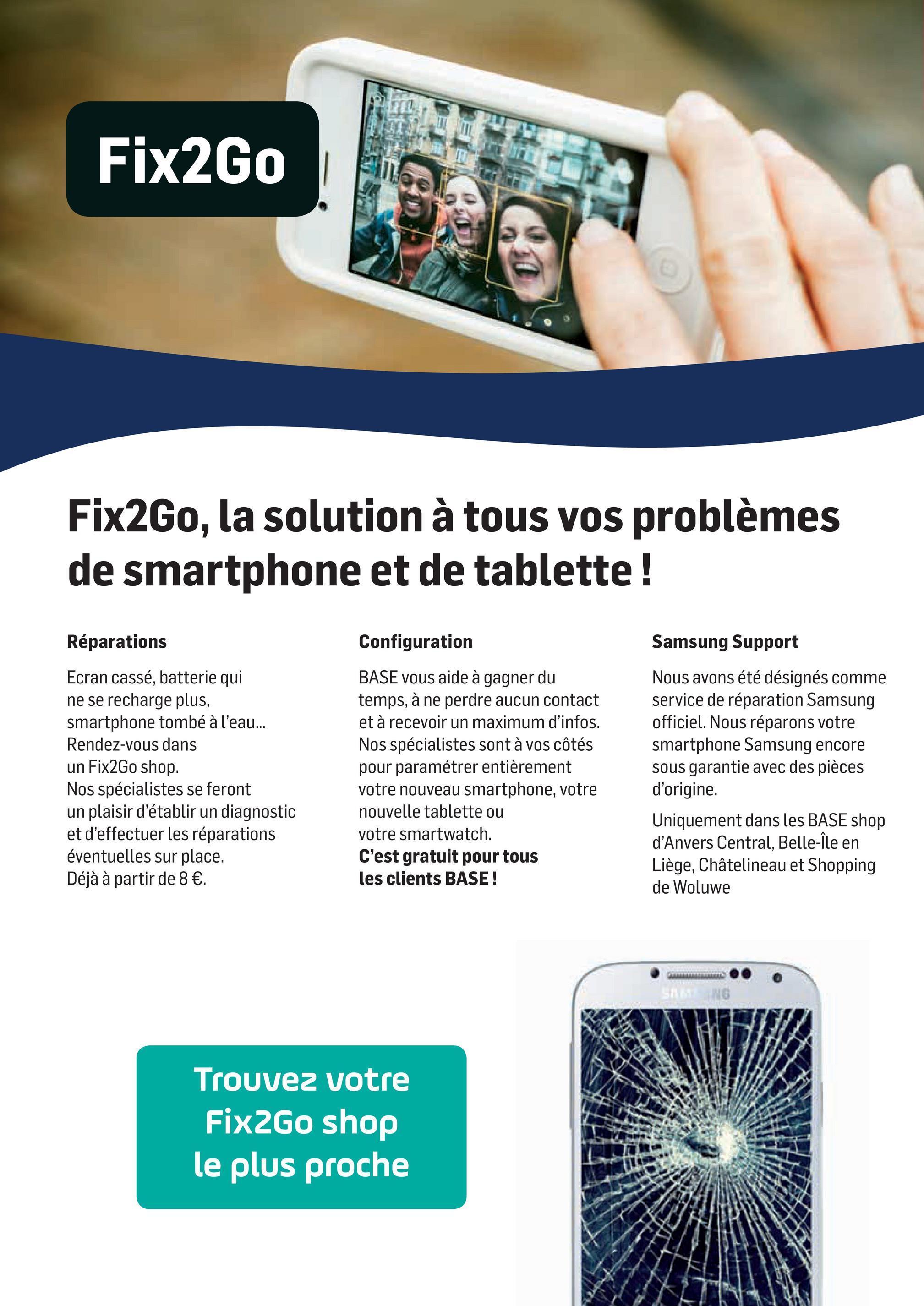 Folder Base du 02/04/2018 au 01/05/2018 - Fix2Go SE EFT IN Fix2Go, la solution à tous vos problèmes de smartphone et de tablette ! Réparations Samsung Support Ecran cassé, batterie qui ne se recharge plus, smartphone tombé à l'eau... Rendez-vous dans un Fix2Go shop. Nos spécialistes se feront un plaisir d'établir un diagnostic et d'effectuer les réparations éventuelles sur place. Déjà à partir de 8 €. Configuration BASE vous aide à gagner du temps, à ne perdre aucun contact et à recevoir un maximum d'infos. Nos spécialistes sont à vos côtés pour paramétrer entièrement votre nouveau smartphone, votre nouvelle tablette ou votre smartwatch. C'est gratuit pour tous les clients BASE ! Nous avons été désignés comme service de réparation Samsung officiel. Nous réparons votre smartphone Samsung encore sous garantie avec des pièces d'origine. Uniquement dans les BASE shop d'Anvers Central, Belle-Île en Liège, Châtelineau et Shopping de Woluwe B Trouvez votre Fix2Go shop le plus proche