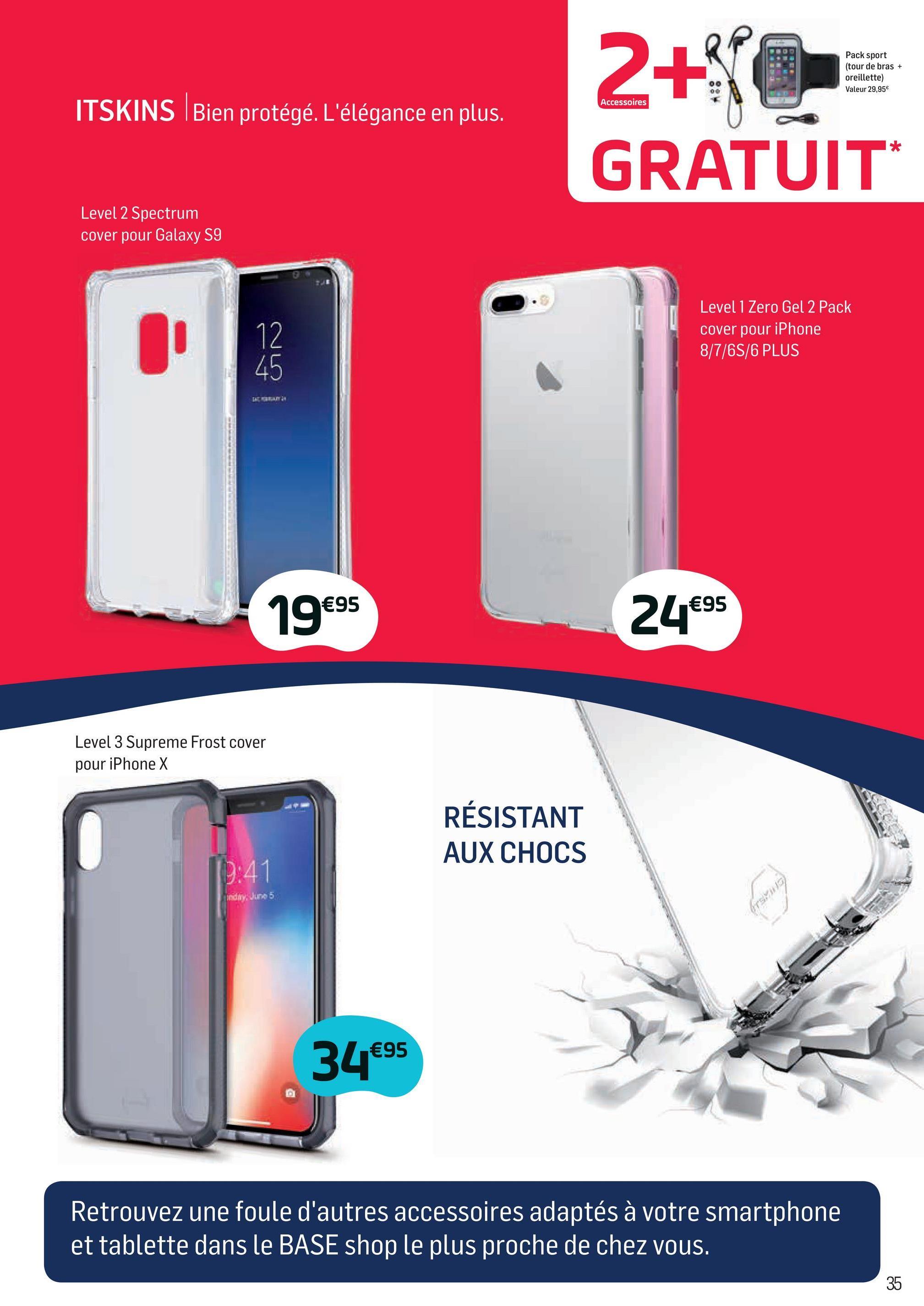 Folder Base du 02/04/2018 au 01/05/2018 - Pack sport (tour de bras + oreillette) Valeur 29,95€ Accessoires ITSKINS Bien protégé. L'élégance en plus. 2+NOS GRATUIT Level 2 Spectrum cover pour Galaxy S9 Level 1 Zero Gel 2 Pack cover pour iPhone 8/7/6S/6 PLUS 19€95 24€95 Level 3 Supreme Frost cover pour iPhone X RÉSISTANT AUX CHOCS edir5 34€95 Retrouvez une foule d'autres accessoires adaptés à votre smartphone et tablette dans le BASE shop le plus proche de chez vous.