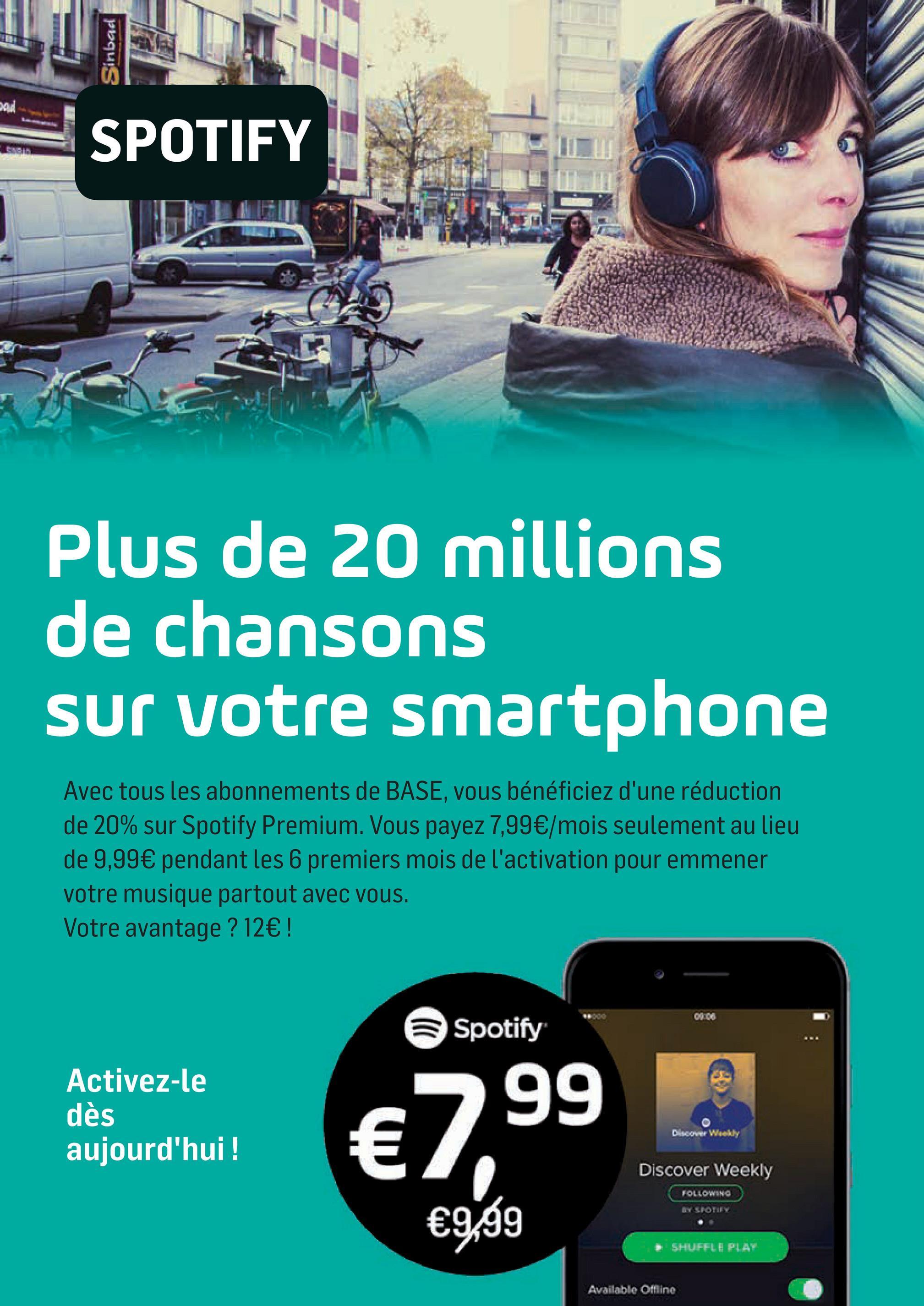 Folder Base du 02/04/2018 au 01/05/2018 - Sinbad DAN SPOTIFY Plus de 20 millions de chansons sur votre smartphone Avec tous les abonnements de BASE, vous bénéficiez d'une réduction de 20% sur Spotify Premium. Vous payez 7,99€/mois seulement au lieu de 9,99€ pendant les 6 premiers mois de l'activation pour emmener votre musique partout avec vous. Votre avantage ? 12€ ! 0 0 Spotify de Activez-le dès aujourd'hui ! €799 99 Discover Wookly th Discover Weekly FOLLOWINO) 新北改正了。 €9,99 SHUFFLE PLAY Available Offline