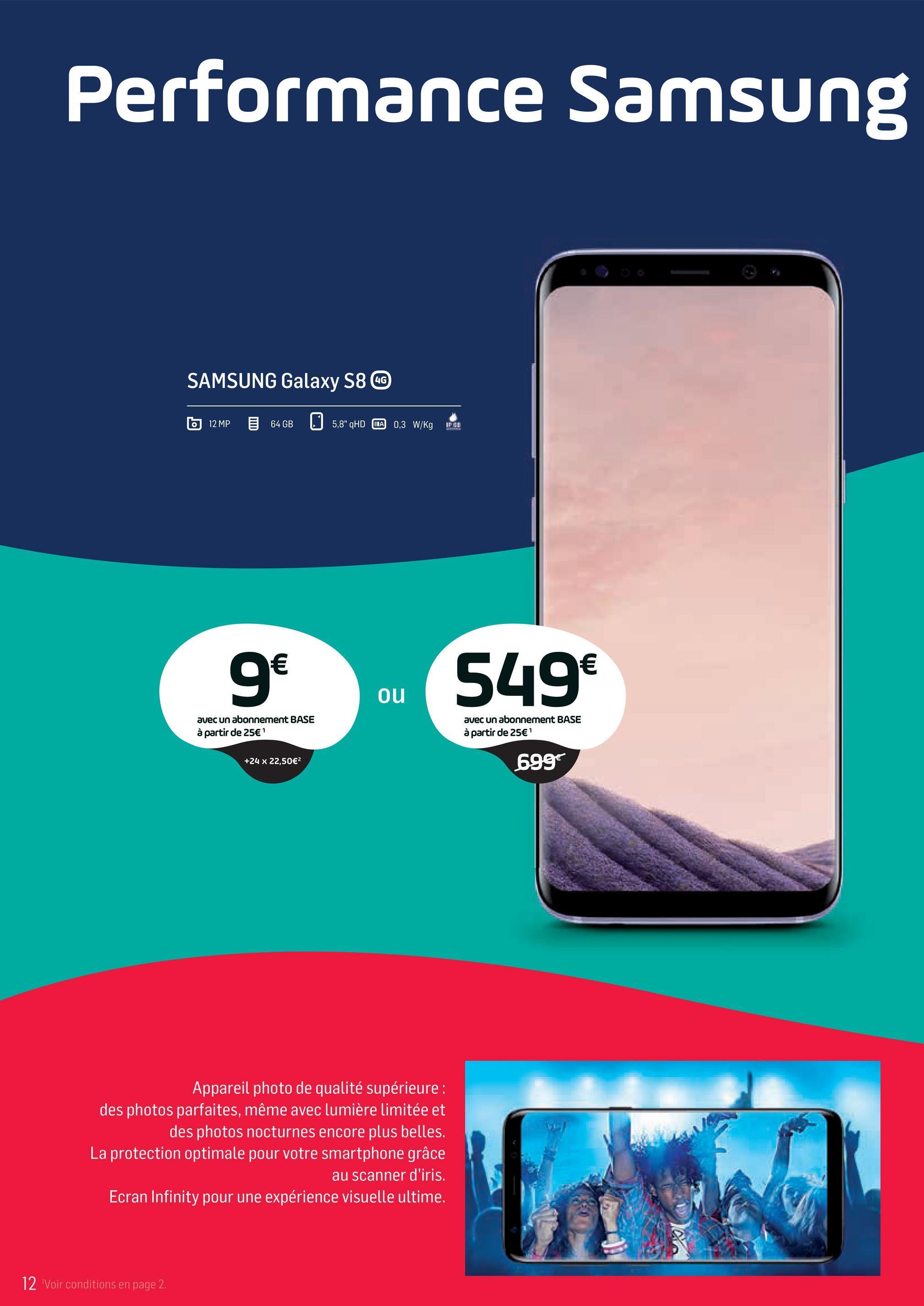 """Folder Base du 02/04/2018 au 01/05/2018 - Performance Samsung SAMSUNG Galaxy S8 GG 12MP 64GB 5,8"""" QHD INA 0,3 W/KgFUL g 549€ ou 549 avec un abonnement BASE à partir de 25€ 1 avec un abonnement BASE à partir de 25€' +24 x 22,50€ 699 Appareil photo de qualité supérieure : des photos parfaites, même avec lumière limitée et des photos nocturnes encore plus belles. La protection optimale pour votre smartphone grâce au scanner d'iris. Ecran Infinity pour une expérience visuelle ultime. 12 Voir conditions en page 2"""