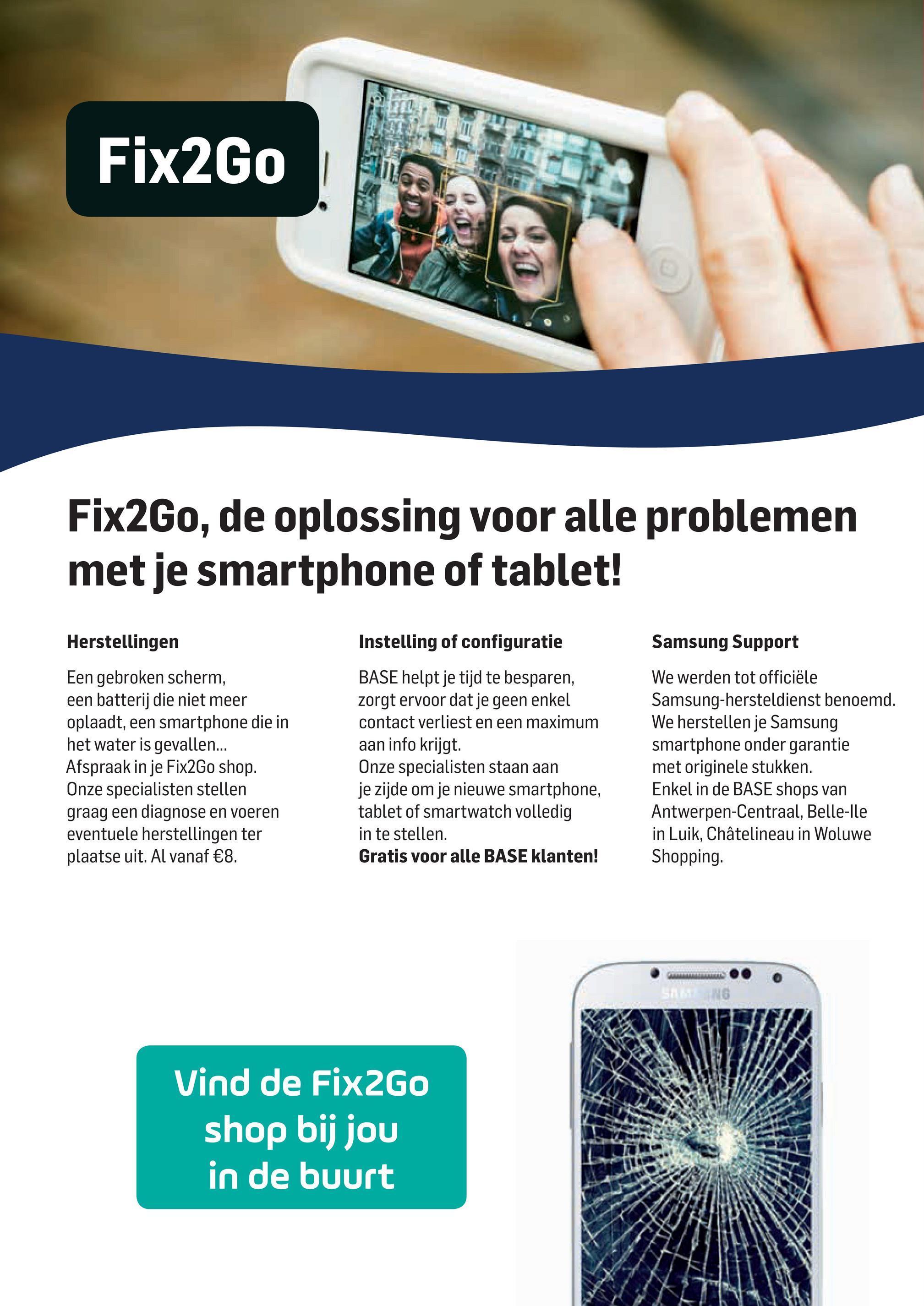 Base folder van 02/04/2018 tot 01/05/2018 - Fix2Go riano F7 | N Fix2Go, de oplossing voor alle problemen met je smartphone of tablet! Herstellingen Samsung Support Een gebroken scherm, een batterij die niet meer oplaadt, een smartphone die in het water is gevallen... Afspraak in je Fix2Go shop. Onze specialisten stellen graag een diagnose en voeren eventuele herstellingen ter plaatse uit. Al vanaf €8. Instelling of configuratie BASE helpt je tijd te besparen, zorgt ervoor dat je geen enkel contact verliest en een maximum aan info krijgt. Onze specialisten staan aan je zijde om je nieuwe smartphone, tablet of smartwatch volledig in te stellen. Gratis voor alle BASE klanten! We werden tot officiële Samsung-hersteldienst benoemd. We herstellen je Samsung smartphone onder garantie met originele stukken. Enkel in de BASE shops van Antwerpen-Centraal, Belle-lle in Luik, Châtelineau in Woluwe Shopping. Vind de Fix2Go shop bij jou in de buurt