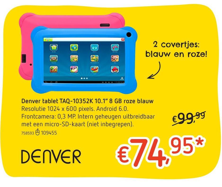"""Dreamland folder van 25/04/2018 tot 15/05/2018 - Denver tablet TAQ-10352K 10.1"""" 8 GB roze/blauw De TAQ-10352K van Denver is een erg praktische tablet voor je favoriete apps, wat muziek af te spelen of een filmpje op te kijken. Bovendien staat er speciale software voor de kinderen op.• <b>Schermdiagonaal :</b> 10,1""""<br>• <b>Resolutie : </b>10214 x 600 pixels<br>• <b>3G (4G) : </b>nee<br>• <b>RAM-Geheugen :</b> 1 GB<br>• <b>Geheugenkaartlezer : </b>micro-SD<br>• <b>Processor : </b>quad-core 1,2 GHz<br>• <b>Intern Geheugen :</b> 8 GB<br>• <b>Camera : </b>nee<br>• <b>Frontcamera : </b>0,3 MP<br>• <b>Android : </b>6.0<br>• <b>Bluetooth : </b>nee<br>• <b>Batterij : </b>intern<b> </b>oplaadbaarMet 2 covertjes: in het blauw en het roze.Met speciale apps om kinderen veilig met de tablet te laten spelen."""