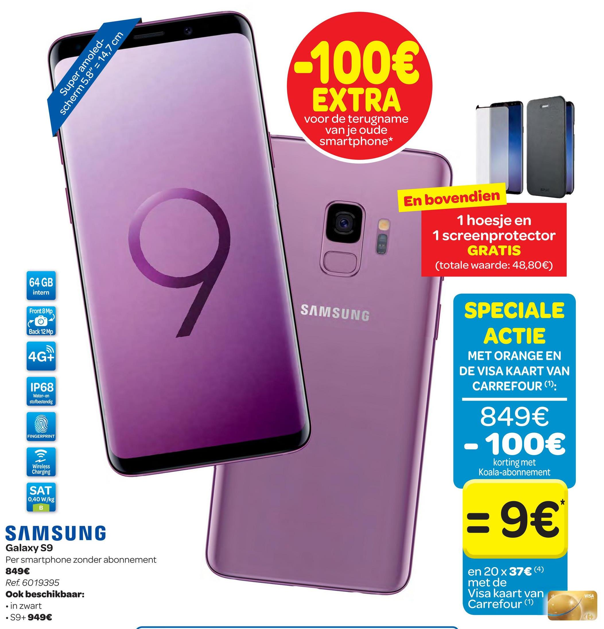 "Carrefour folder van 25/04/2018 tot 07/05/2018 - Super amoled- scherm 5.8"" = 14,7 cm -100€ EXTRA voor de terugname van je oude smartphone* En bovendien 1 hoesje en 1 screenprotector GRATIS (totale waarde: 48,80€) 64 GB intern Front 8 Mp SAMSUNG co- Back 12 MP SPECIALE ACTIE MET ORANGE EN DE VISA KAART VAN CARREFOUR (1): 4G+ IP68 Water-en stofbestendig 849€ - 100€ FINGERPRINT Wireless Charging korting met Koala-abonnement SAT 0,40 W/kg :9€ SAMSUNG Galaxy S9 Per smartphone zonder abonnement 849€ Ref. 6019395 Ook beschikbaar: in zwart • S9+ 949€ en 20 x 37€ (4) met de Visa kaart van Carrefour (1) VISA"