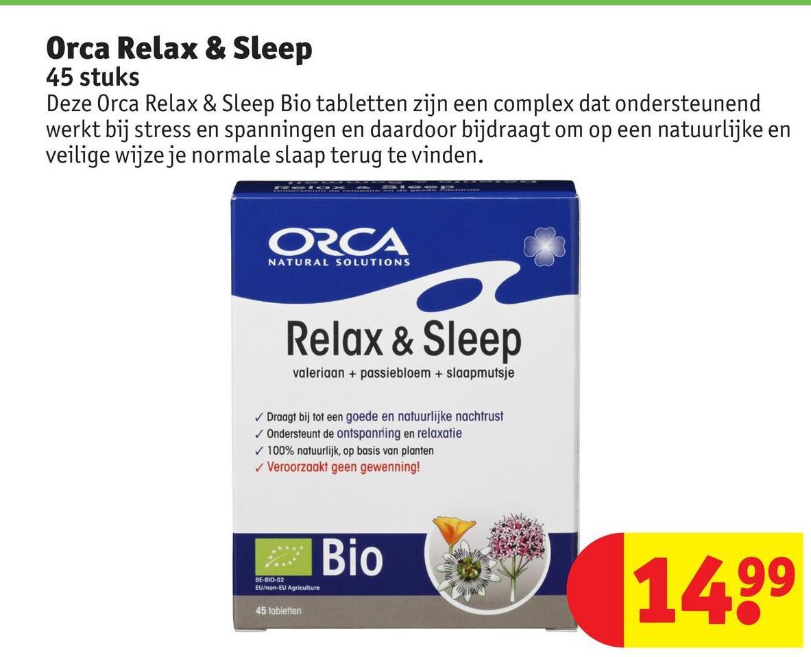 Orca Relax & Sleep 45 stuks Deze Orca Relax & Sleep Bio tabletten zijn een complex dat ondersteunend werkt bij stress en spanningen en daardoor bijdraagt om op een natuurlijke en veilige wijze je normale slaap terug te vinden. ORCA NATURAL SOLUTIONS Relax & Sleep valeriaan + passiebloem + slaapmutsje Draagt bij tot een goede en natuurlijke nachtrust Ondersteunt de ontspanning en relaxatie 100% natuurlijk, op basis van planten ✓ Veroorzaakt geen gewenning! Bio 1499 BE-81002 EU/non-EU Agriculture 45 labletlen