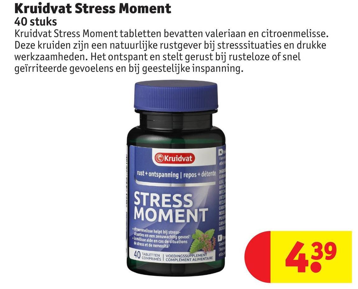 Kruidvat Stress Moment 40 stuks Kruidvat Stress Moment tabletten bevatten valeriaan en citroenmelisse. Deze kruiden zijn een natuurlijke rustgever bij stresssituaties en drukke werkzaamheden. Het ontspant en stelt gerust bij rusteloze of snel geïrriteerde gevoelens en bij geestelijke inspanning. Kruidvat rust + ontspanning | repos + détente OF STRESS MOMENT SZES BASES VET citroenmelisse helpt bij stress- situaties en een zenuwachtig gevoel la mélisse aide en cas de situations de stress et de nervosité? 40 TABLETTEN | VOEDINGSSUPPLEMENT COMPRIMÉS COMPLÉMENT ALIMENT ENET