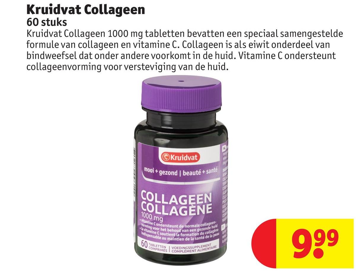 Kruidvat Collageen 60 stuks Kruidvat Collageen 1000 mg tabletten bevatten een speciaal samengestelde formule van collageen en vitamine C. Collageen is als eiwit onderdeel van bindweefsel dat onder andere voorkomt in de huid. Vitamine C ondersteunt collageenvorming voor versteviging van de huid. Kruidvat mooi + gezond * gezond | beauté + sante COLLAGEEN COLLAGENE 1000 mg Vitamine Conde vorming voor het be • la vitamine C soutier ormale collageen- wispense Condersteunt de normale co het behoud van een gezond soutient la formation du colt isable au maintien de la sante en gezonde huid du collagene e la santé de la peau 999 60 TABLETTEN COMPRIMA VOEDINGSSUPPLEMENTARE KIMES I COMPLÉMENT ALIMEN VOEDIN ALIMENTAIRE