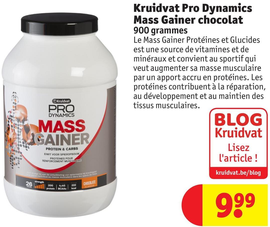 Kruidvat Pro Dynamics Mass Gainer chocolat 900 grammes Le Mass Gainer Protéines et Glucides est une source de vitamines et de minéraux et convient au sportif qui veut augmenter sa masse musculaire par un apport accru en protéines. Les protéines contribuent à la réparation, au développement et au maintien des tissus musculaires. BLOG Kruidvat Lisez l'article ! Kruidvat PRO DYNAMICS MASS GAINER PROTEIN & CARBS EIWIT VOOR SPIEROPBOUW PROTÉINES POUR RENFORCEMENT MUSCULAIRE kruidvat.be/blog les sports de force 26 lull protein strength 2004,40 El protein BCAAs CHOCOLATE 222 kcal 999