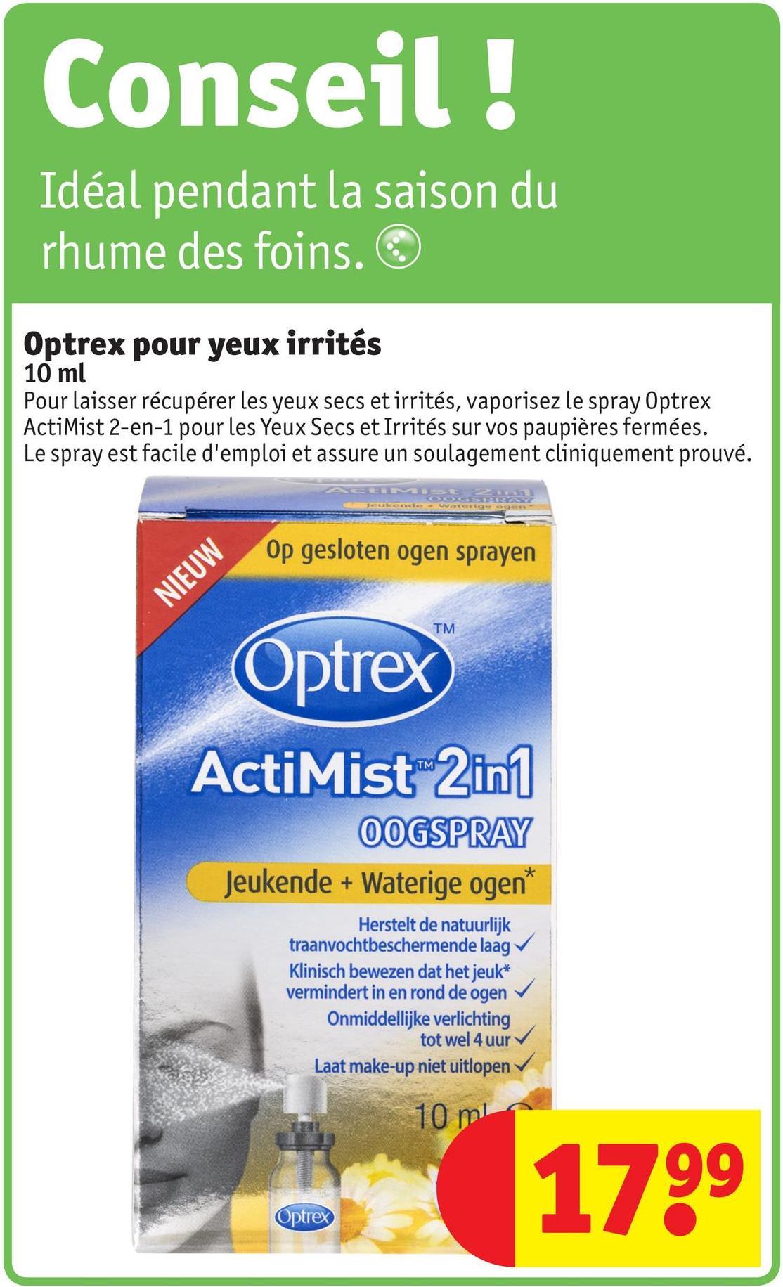 Conseil ! Idéal pendant la saison du rhume des foins. ☺ Optrex pour yeux irrités 10 ml Pour laisser récupérer les yeux secs et irrités, vaporisez le spray Optrex ActiMist 2-en-1 pour les Yeux Secs et Irrités sur vos paupières fermées. Le spray est facile d'emploi et assure un soulagement cliniquement prouvé. Op gesloten ogen sprayen NIEUW TM Optrex ActiMist 2in1 OOGSPRAY Jeukende + Waterige ogen* Herstelt de natuurlijk traanvochtbeschermende laag → Klinisch bewezen dat het jeuk* vermindert in en rond de ogen Onmiddellijke verlichting tot wel 4 uur Laat make-up niet uitlopen 10 ml 1799 Optrex