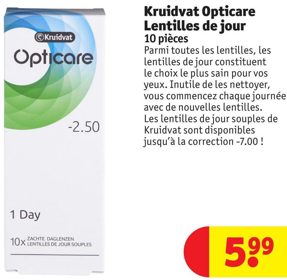 Kruidvat Opticare Kruidvat Opticare Lentilles de jour 10 pièces Parmi toutes les lentilles, les lentilles de jour constituent le choix le plus sain pour vos yeux. Inutile de les nettoyer, vous commencez chaque journée avec de nouvelles lentilles. Les lentilles de jour souples de Kruidvat sont disponibles jusqu'à la correction -7.00! -2.50 1 Day ZACHTE DAGLENZEN LENTILLES DE JOUR SOUPLES 599