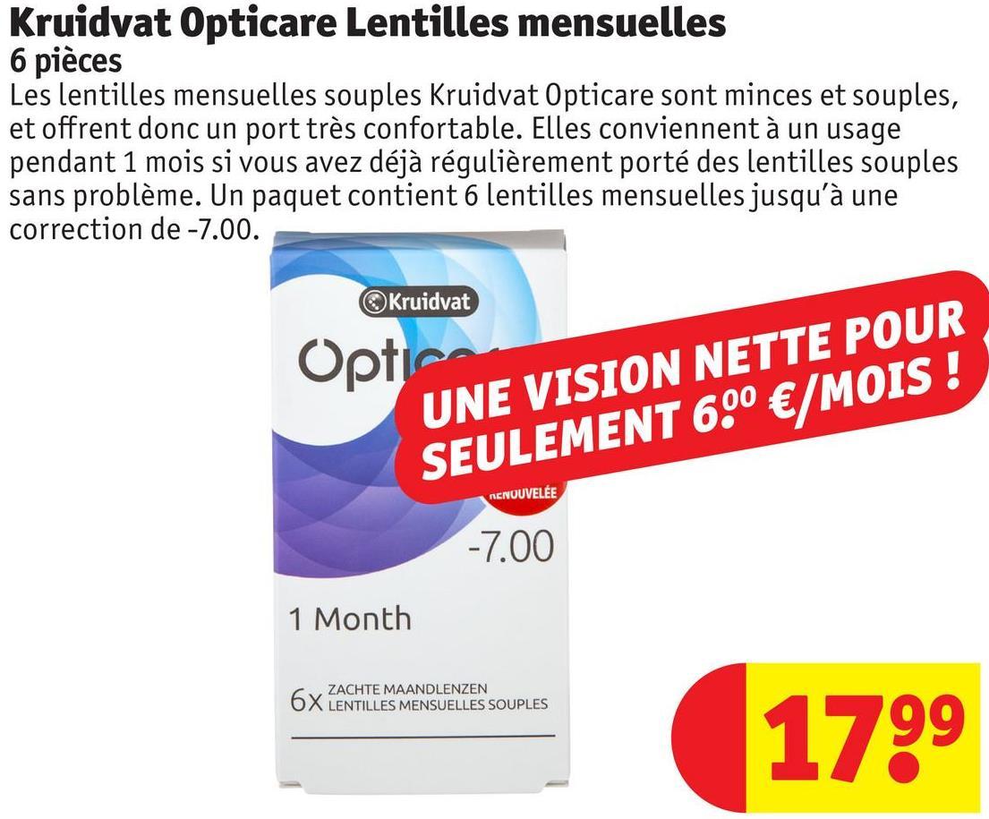 Kruidvat Opticare Lentilles mensuelles 6 pièces Les lentilles mensuelles souples Kruidvat Opticare sont minces et souples, et offrent donc un port très confortable. Elles conviennent à un usage pendant 1 mois si vous avez déjà régulièrement porté des lentilles souples sans problème. Un paquet contient 6 lentilles mensuelles jusqu'à une correction de -7.00. Kruidvat Optie UNE VISION NETTE POUR SEULEMENT 6.0 €/MOIS ! ACNOUVELEE -7.00 1 Month ZACHTE MAANDLENZEN LENTILLES MENSUELLES SOUPLES 1799