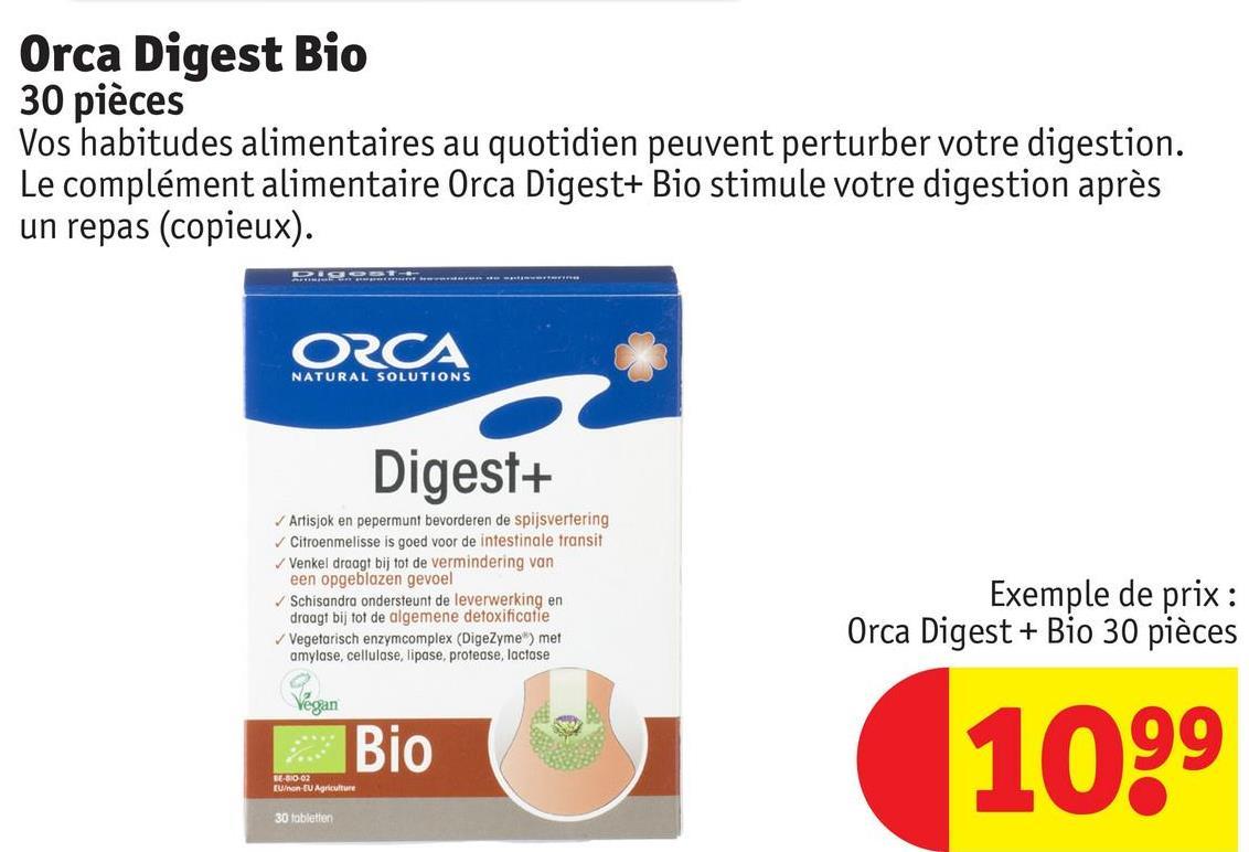 Orca Digest Bio 30 pièces Vos habitudes alimentaires au quotidien peuvent perturber votre digestion. Le complément alimentaire Orca Digest+ Bio stimule votre digestion après un repas (copieux). POR . . ORCA NATURAL SOLUTIONS Digest+ Artisjok en pepermunt bevorderen de spijsvertering Citroenmelisse is goed voor de intestinale transit Venkel draagt bij tot de vermindering van een opgeblazen gevoel Schisandra ondersteunt de leverwerking en draagt bij tot de algemene detoxificatie Vegetarisch enzymcomplex (DigeZyme) met amylase, cellulase, lipase, protease, lactose Exemple de prix : Orca Digest + Bio 30 pièces Vegan Bio Bio 1099 BED 02 Einen Agriculture 30 tabletten