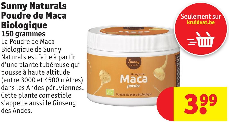 Seulement sur kruidvat.be = Sunny Naturals Poudre de Maca Biologique 150 grammes La Poudre de Maca Biologique de Sunny Naturals est faite à partir d'une plante tubéreuse qui pousse à haute altitude (entre 3000 et 4500 mètres) dans les Andes péruviennes. Cette plante comestible s'appelle aussi le Ginseng des Andes. ծապ Naturals Biologische Maca poeder Poudre de Maca Biologique 399