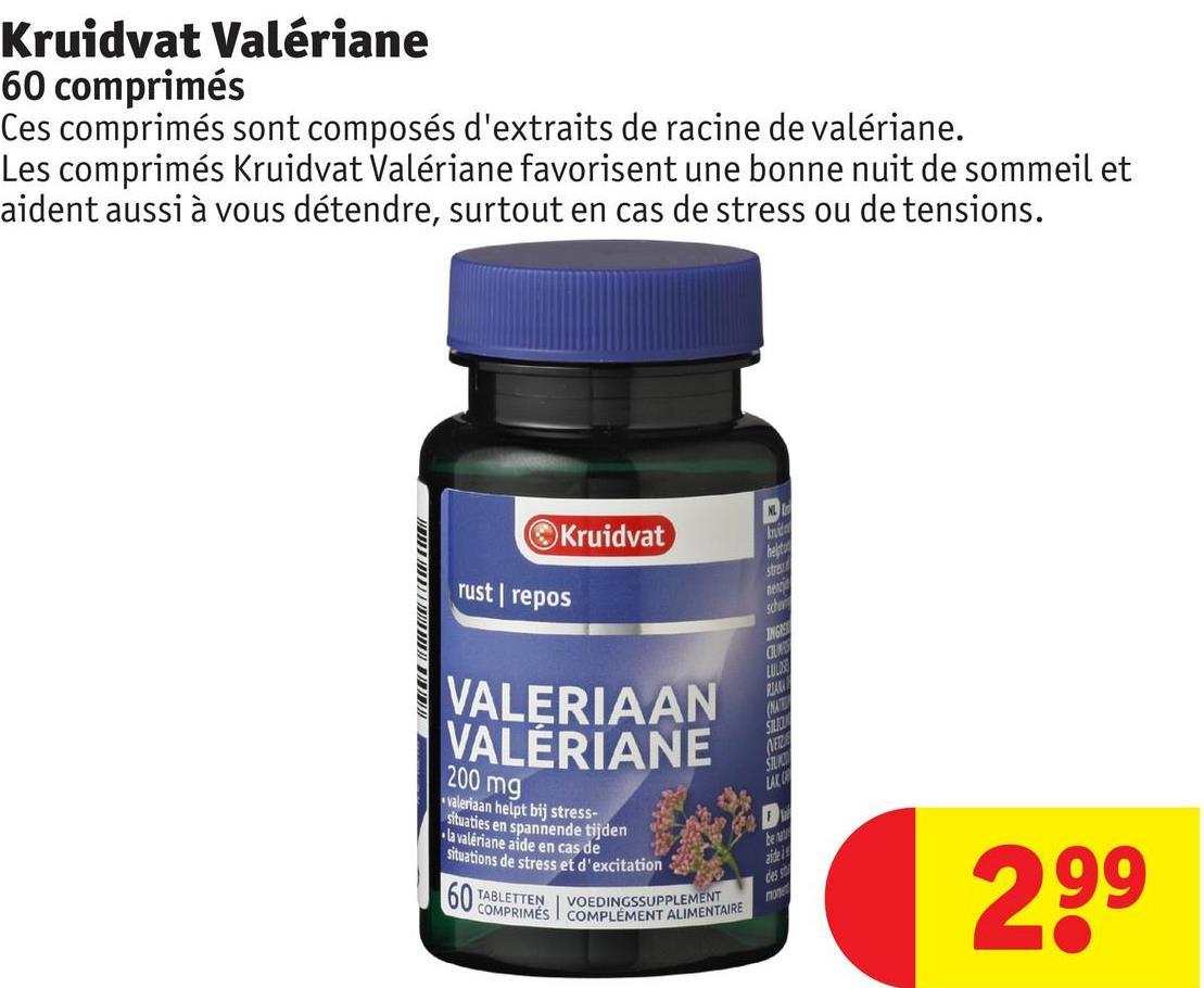 Kruidvat Valériane 60 comprimés Ces comprimés sont composés d'extraits de racine de valériane. Les comprimés Kruidvat Valériane favorisent une bonne nuit de sommeil et aident aussi à vous détendre, surtout en cas de stress ou de tensions. Kruidvat rust repos VALERIAAN VALÉRIANE 18 DEREEEEEE 200 mg valeriaan helpt bij stress- situaties en spannende tijden la valériane aide en cas de situations de stress et d'excitation DU ABLETTEN VOEDINGSSUPPLEMENT COMPRIMÉS COMPLÉMENT ALIMENT OMPLEMENT ALIMENTAIRE 299