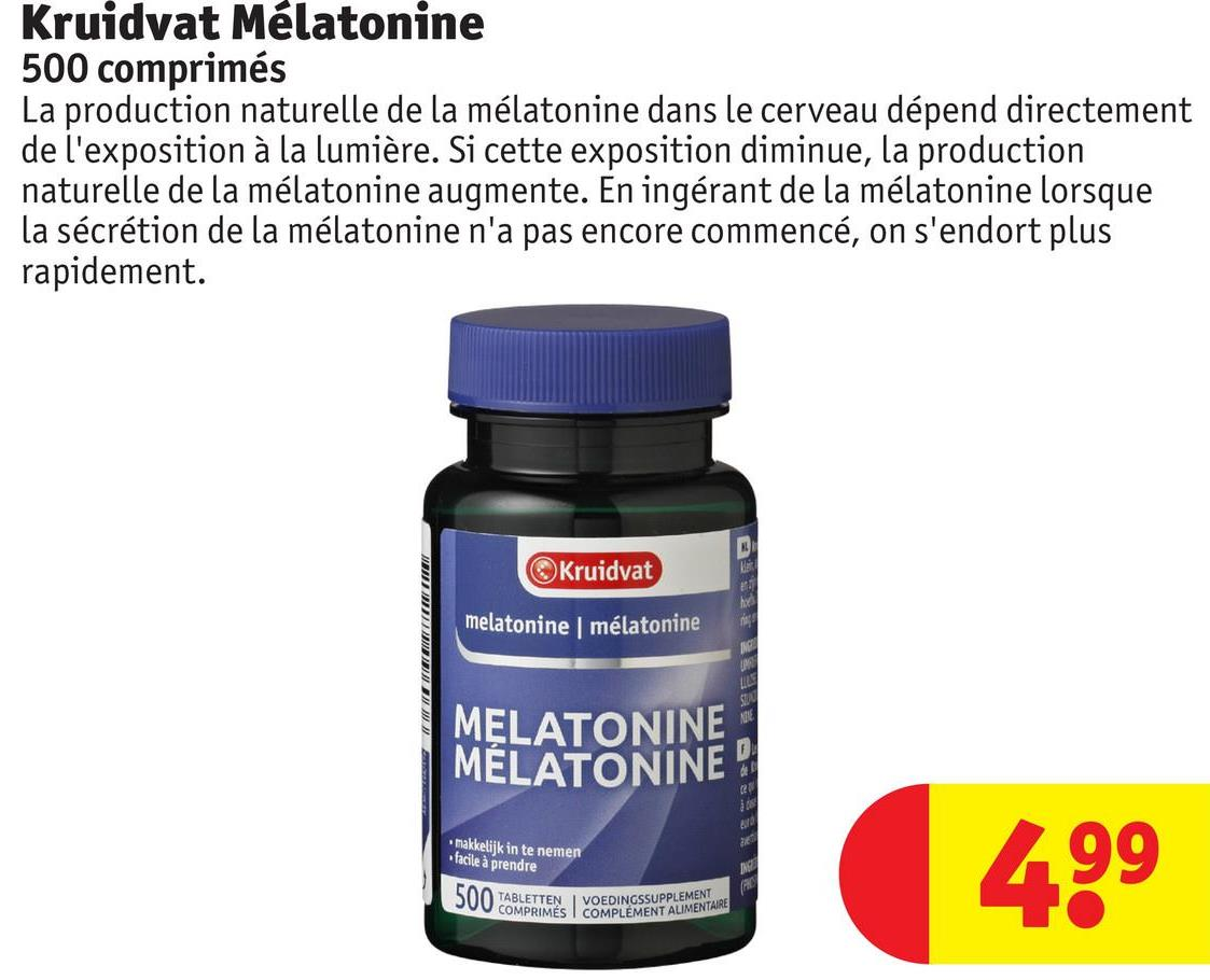 Kruidvat Mélatonine 500 comprimés La production naturelle de la mélatonine dans le cerveau dépend directement de l'exposition à la lumière. Si cette exposition diminue, la production naturelle de la mélatonine augmente. En ingérant de la mélatonine lorsque la sécrétion de la mélatonine n'a pas encore commencé, on s'endort plus rapidement. Kruidvat melatonine mélatonine MELATONINE MELATONINE makkelijk in te nemen facile à prendre 499 500 TABLETTEN VOEDINGSSUPPLEMENT COMPRIMÉS COMPLÉMENT ALIMENTAIRE