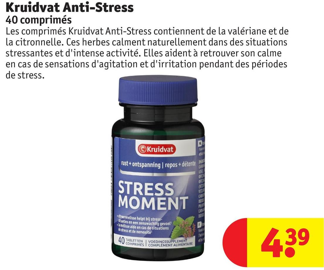 Kruidvat Anti-Stress 40 comprimés Les comprimés Kruidvat Anti-Stress contiennent de la valériane et de la citronnelle. Ces herbes calment naturellement dans des situations stressantes et d'intense activité. Elles aident à retrouver son calme en cas de sensations d'agitation et d'irritation pendant des périodes de stress. Kruidvat rust + ontspanning   repos + détente STRESS MOMENT MESS dtroenmelisse helpt bij stress- situaties en een zenuwachtig gevoel! 'amélisse aide en cas de situations de stress et de nervosité 40 TABLETTEN VOEDINGSSUPPLEMENT OMPRIMES I COMPLÉMENT ALIMENTAIRE U COMPRIMESIC