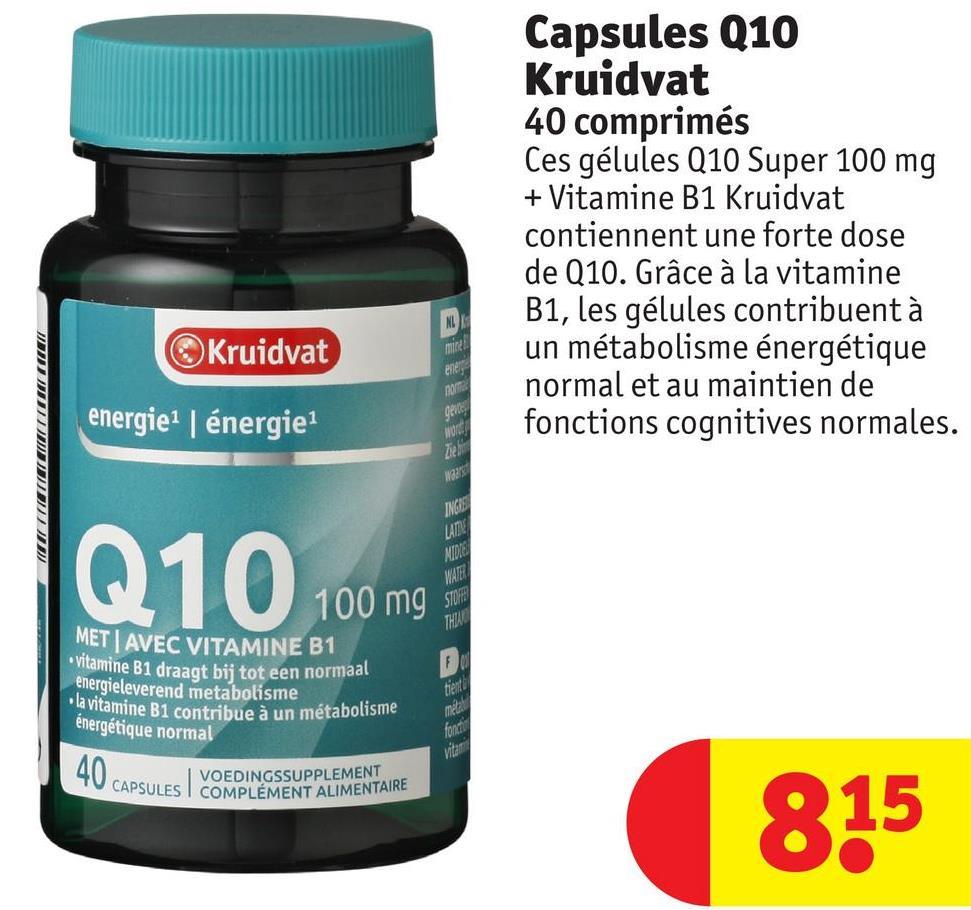 Capsules Q10 Kruidvat 40 comprimés Ces gélules Q10 Super 100 mg + Vitamine B1 Kruidvat contiennent une forte dose de Q10. Grâce à la vitamine B1, les gélules contribuent à un métabolisme énergétique normal et au maintien de fonctions cognitives normales. Kruidvat energie énergie WOTE IT IETILICI Маг INGAS Q10 100 mg MATE MET AVEC VITAMINE B1 lamine B1 draagt bij tot een normaal energieleverend metabolisme amine B1 contribue à un métabolisme énergétique normal 40 Capsu. VOEDINGSSUPPLEMENT ES I COMPLÉMENT ALIMENTAIRE 815