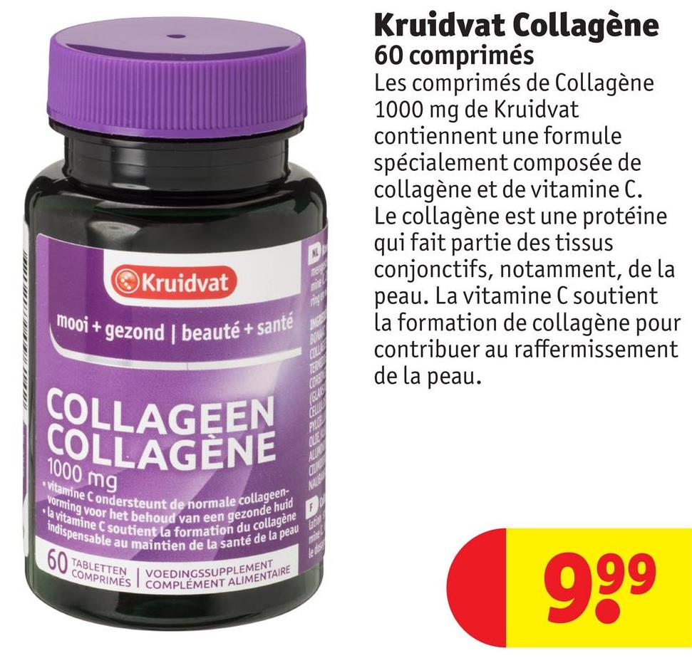 Kruidvat Collagène 60 comprimés Les comprimés de Collagène 1000 mg de Kruidvat contiennent une formule spécialement composée de collagène et de vitamine C. Le collagène est une protéine qui fait partie des tissus conjonctifs, notamment, de la peau. La vitamine C soutient la formation de collagène pour contribuer au raffermissement de la peau. Kruidvat 1001+ gezond beauté + sante COLLAGEEN COLLAGENE 1000 mg Vitamine C onderste vorming voor het la vitamine C sou indispensable aum dersteunt de normale colla oor het behoud van een gezo le soutient la formation au te au maintien de la santé a ormale collageen- en gezonde huid nation du collagène la santé de la peau TABLETTEN IV COMPRIMÉS COMPLEMENT VOEDINGSSUPPLEMEN EMENT ALIMENTAIRE 999