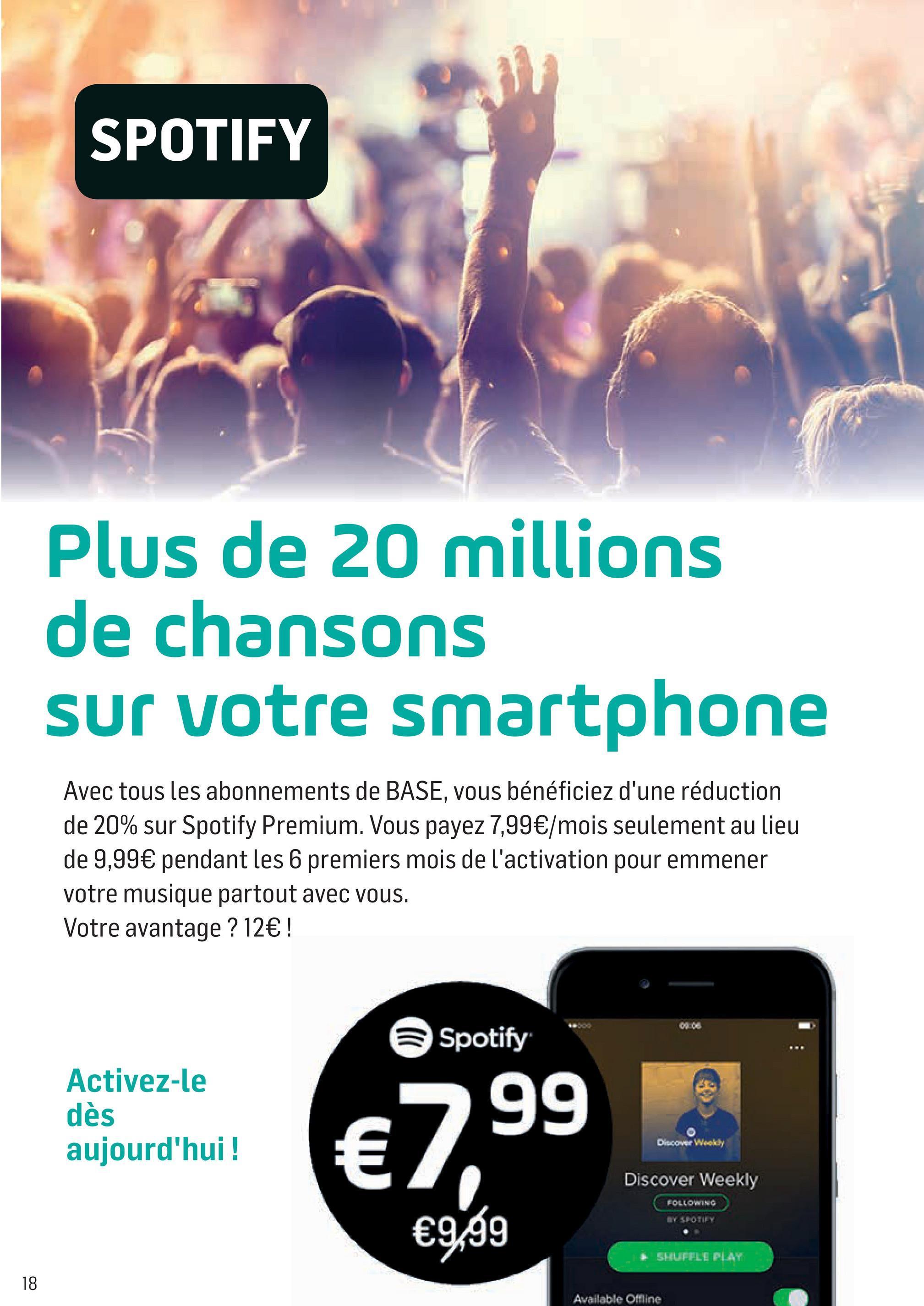 Folder Base du 05/07/2018 au 15/08/2018 - SPOTIFY Plus de 20 millions de chansons sur votre smartphone Avec tous les abonnements de BASE, vous bénéficiez d'une réduction de 20% sur Spotify Premium. Vous payez 7,99€/mois seulement au lieu de 9,99€ pendant les 6 premiers mois de l'activation pour emmener votre musique partout avec vous. Votre avantage ? 12€ ! Spotify Activez-le dès aujourd'hui ! = Discover Weekly €99 Discover Weekly FOLLOWING €9,99 SHUFFLE PLAY Available Offline