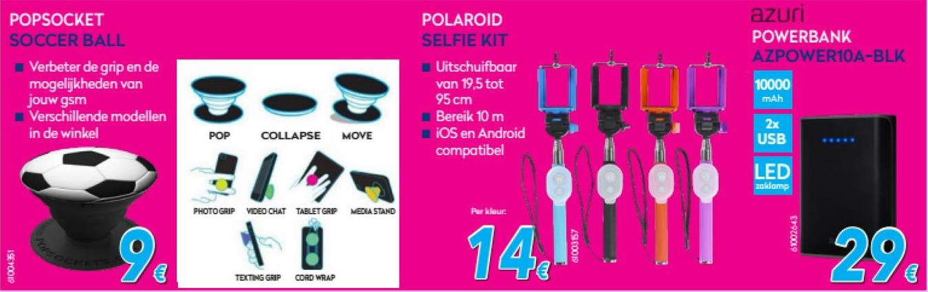 Krëfel folder van 01/07/2018 tot 31/07/2018 - POPSOCKET SOCCER BALL POLAROID SELFIE KIT azuri POWERBANK AZPOWER10A-BLK Verbeter de grip en de mogelijkheden van jouw gsm Verschillende modellen in de winkel 10000 mAh Uitschuifbaar van 19,5 tot 95 cm Bereik 10 m iOS en Android compatibel POP COLLAPSE MOVE 2x USB ED 20 amp PHOTO GRIP VIDEO CHAT TABLET GRP MEDIA STAND Per kleur: 61003157 6002643 61004351 TEXTING GRIP CORD WRAP