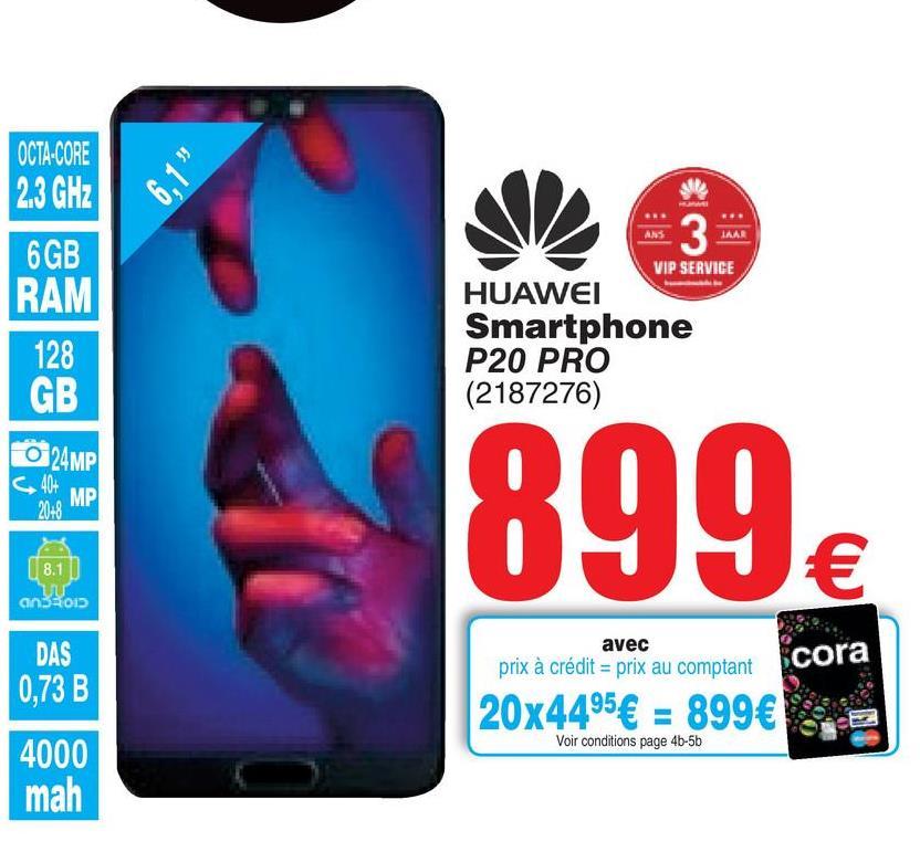 Folder Cora du 17/07/2018 au 30/07/2018 - 6.1 OCTA-CORE 2.3 GHz 6GB RAM man 3 VIP SERVICE 128 GB HUAWEI Smartphone P20 PRO (2187276) O 24MP 899 8.1 € ansson avec prix à crédit = prix au comptant DAS 0,73 B cora 20x4495€ = 899€ Voir conditions page 4b-5b 4000 mah