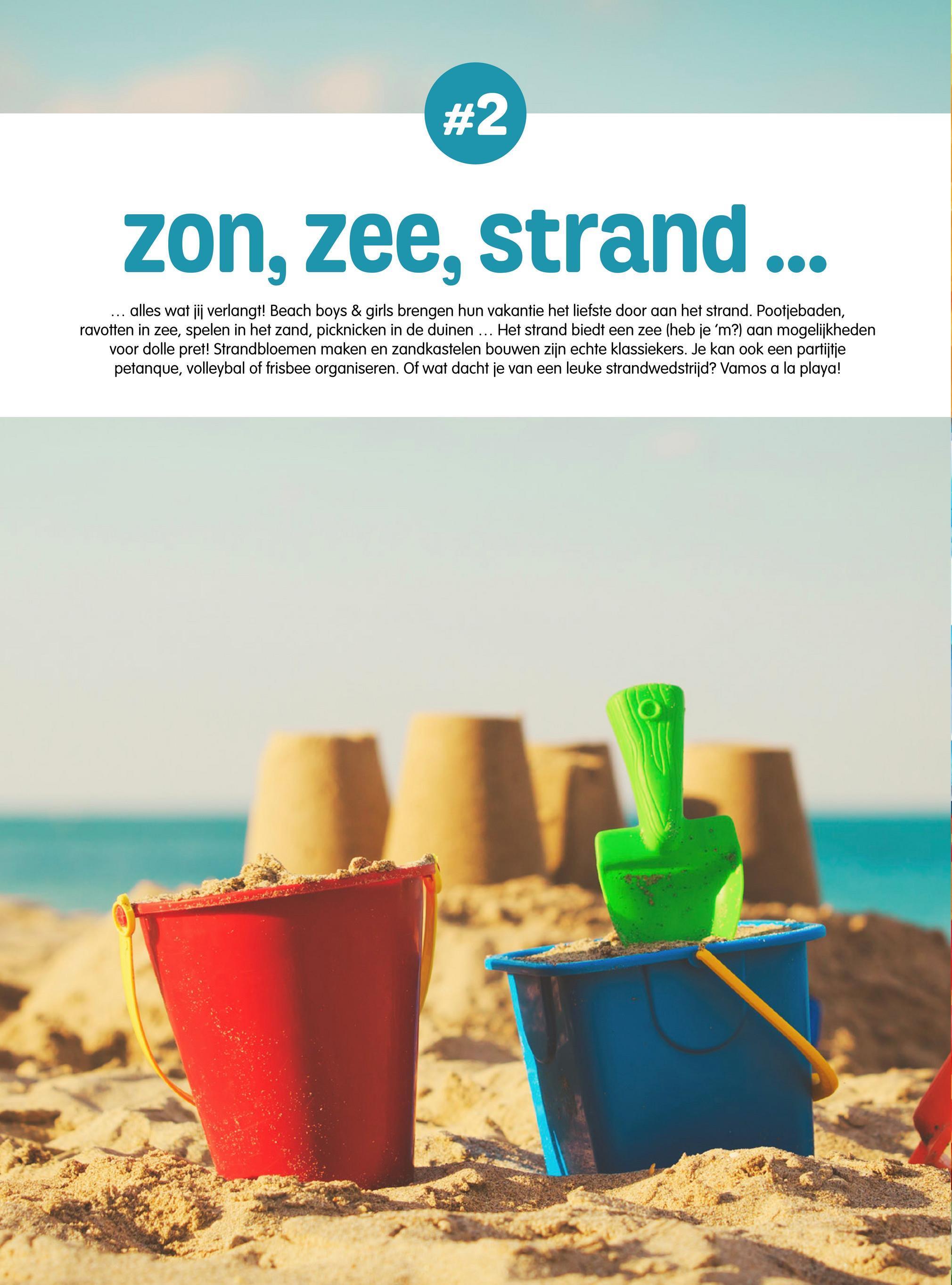 zon, zee, strand ... ... alles wat jij verlangt! Beach boys & girls brengen hun vakantie het liefste door aan het strand. Pootjebaden, ravotten in zee, spelen in het zand, picknicken in de duinen ... Het strand biedt een zee (heb je 'm?) aan mogelijkheden voor dolle pret! Strandbloemen maken en zandkastelen bouwen zijn echte klassiekers. Je kan ook een partijtje petanque, volleybal of frisbee organiseren. Of wat dacht je van een leuke strandwedstrijd? Vamos a la playa!