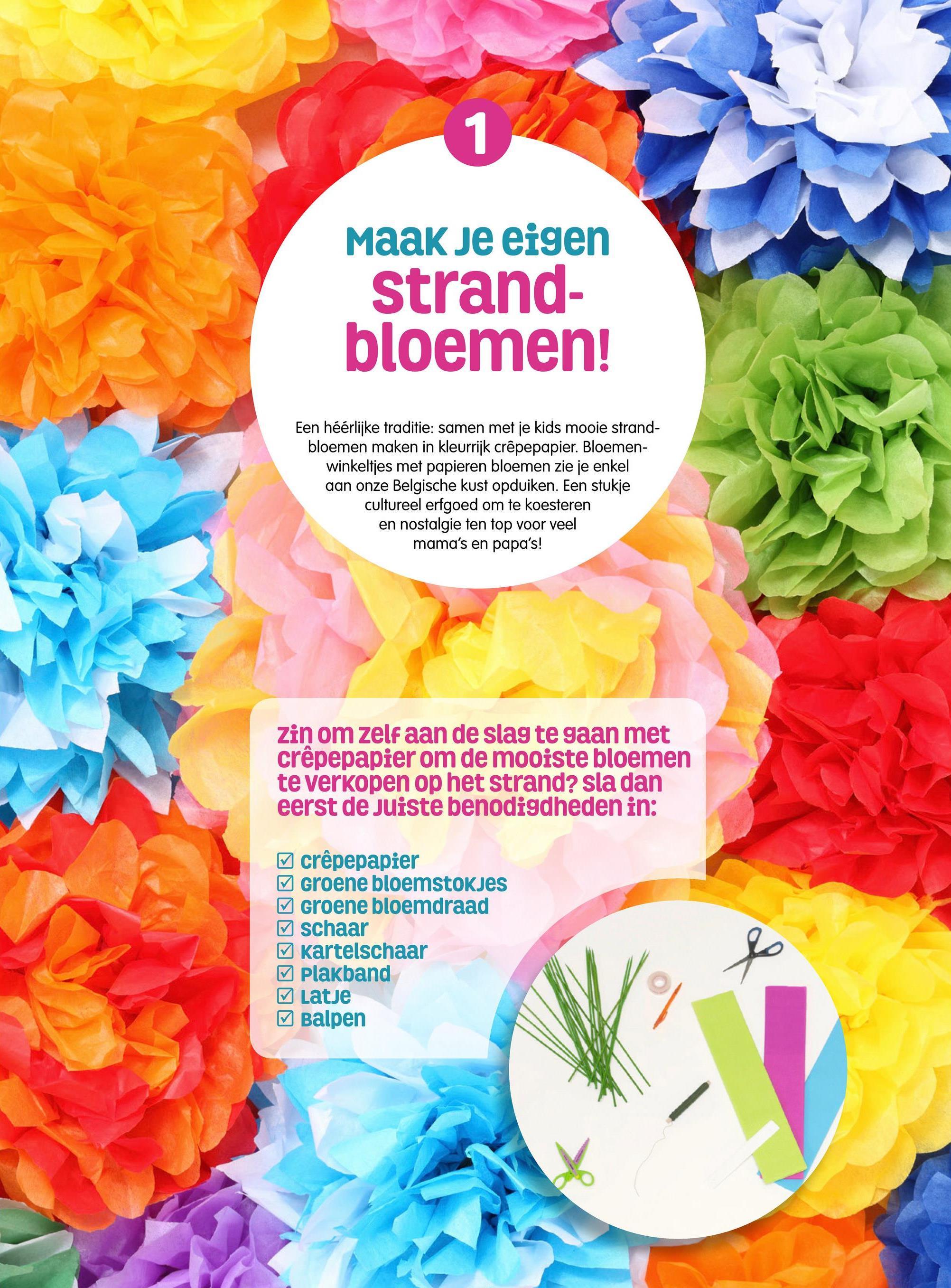 Maak je eigen strand- bloemen! Een héérlijke traditie: samen met je kids mooie strand- bloemen maken in kleurrijk crêpepapier. Bloemen- winkeltjes met papieren bloemen zie je enkel aan onze Belgische kust opduiken. Een stukje cultureel erfgoed om te koesteren en nostalgie ten top voor veel mama's en papa's! Zin om zelf aan de slag te gaan met crêpepapier om de mooiste bloemen te verkopen op het strand? sla dan eerst de juiste benodigdheden in: y crêpepapier Groene bloemstokjes Groene bloemdraad y schaar Kartelschaar 7 plakband 7 Latje Balpen