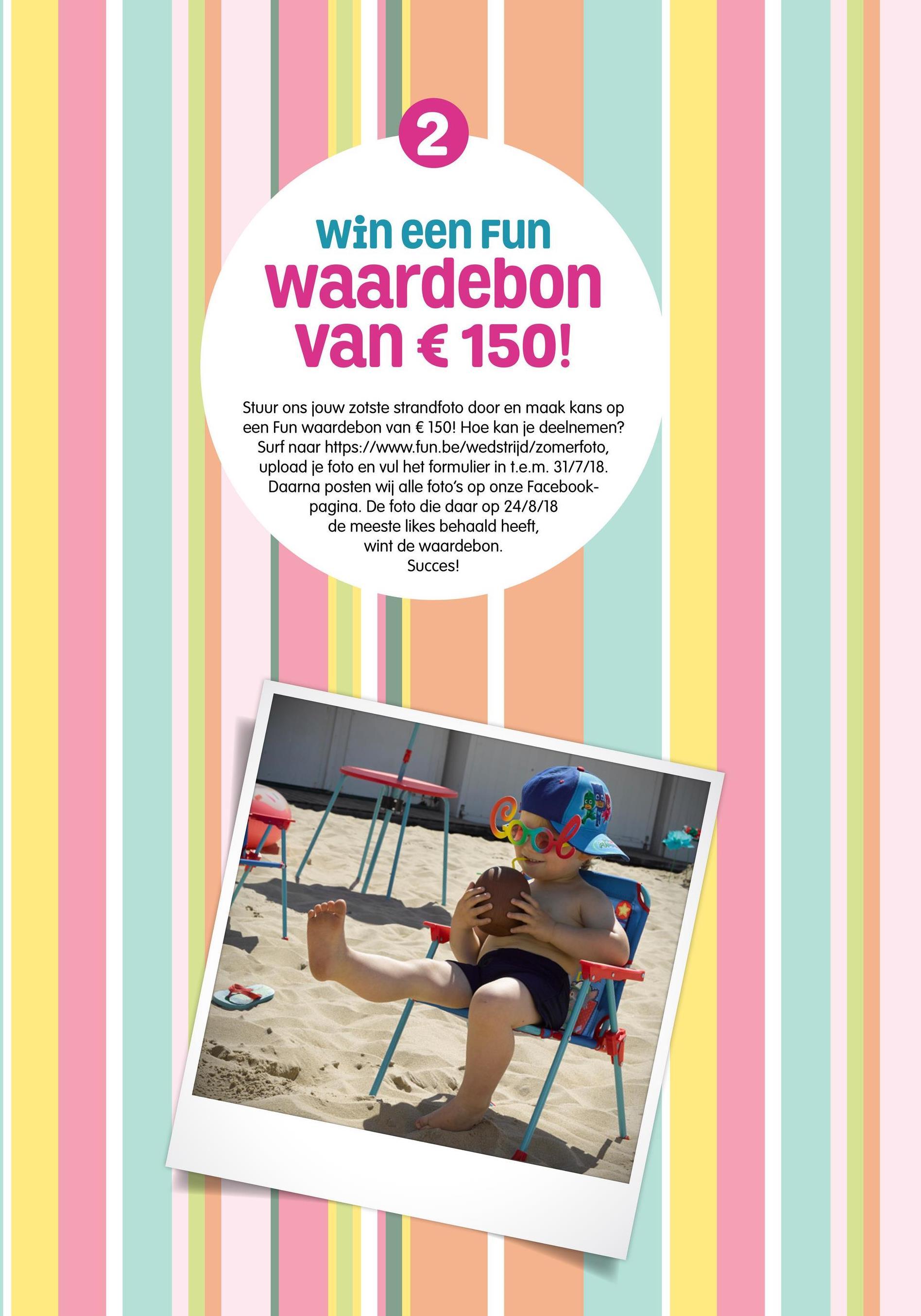 Win een Fun Waardebon van € 150! Stuur ons jouw zotste strandfoto door en maak kans op een Fun waardebon van € 150! Hoe kan je deelnemen? Surf naar https://www.fun.be/wedstrijd/zomerfoto, upload je foto en vul het formulier in t.e.m. 31/7/18. Daarna posten wij alle foto's op onze Facebook- pagina. De foto die daar op 24/8/18 de meeste likes behaald heeft, wint de waardebon. Succes!