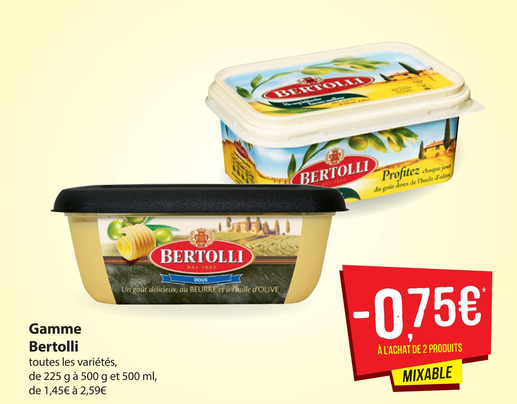 BERTON GERTOLI Prophet BERTOLLI Profitez chaque jour du gout doux de Thuile d'olive BERTOLLI DALLE DOUX Un goût délicieux, au BEURRE et alihuile dOLIVE - 075€ À L'ACHAT DE 2 PRODUITS Gamme Bertolli toutes les variétés, de 225 g à 500 g et 500 ml, de 1,45€ à 2,59€ MIXABLE