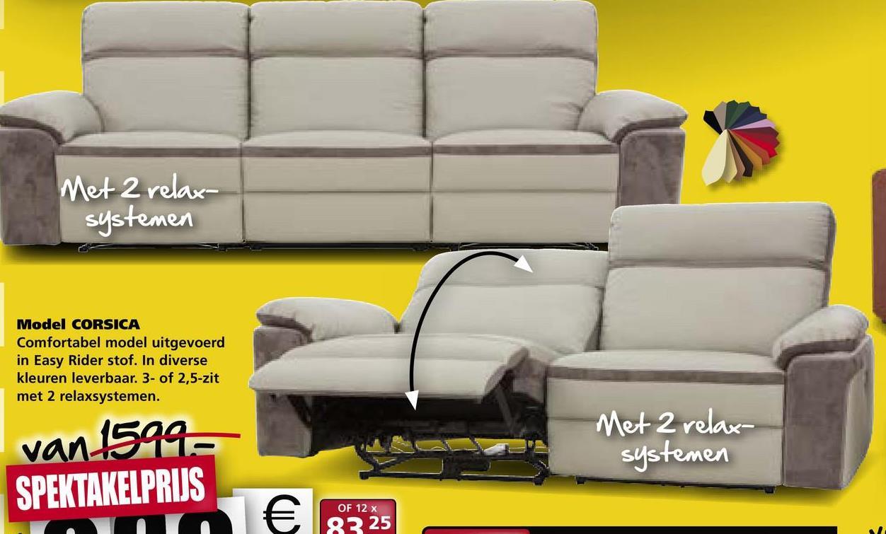 Met 2 relax systemen Model CORSICA Comfortabel model uitgevoerd in Easy Rider stof. In diverse kleuren leverbaar. 3- of 2,5-zit met 2 relaxsystemen. Met 2 relax- systemen van 1599- SPEKTAKELPRIJS OF 12 x € 83 25