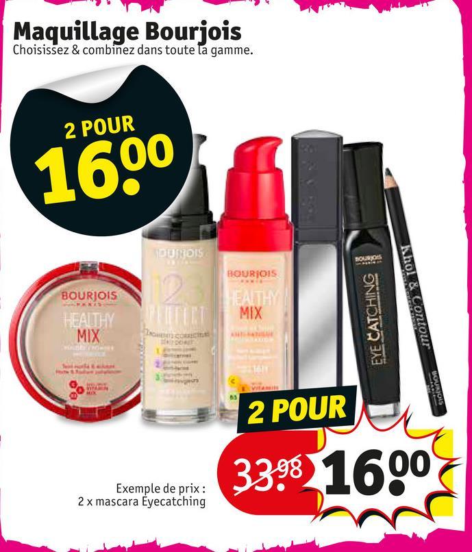 Maquillage Bourjois Choisissez & combinez dans toute la gamme. 2 POUR 1600 DUNDIS BOURJO15 BOURJOIS EYE CATCHING Khol & Contour MIX 2 POUR 338.1600 Exemple de prix : 2 x mascara Eyecatching