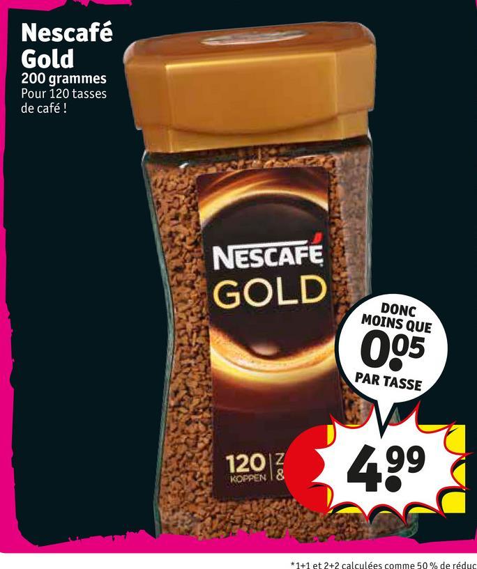 Nescafé Gold 200 grammes Pour 120 tasses de café! (D) NESCAFE GOLD DONC MOINS QUE PAR TASSE 120Z 499 KOPPEN 18 *1+1 et 2+2 calculées comme 50% de réduc