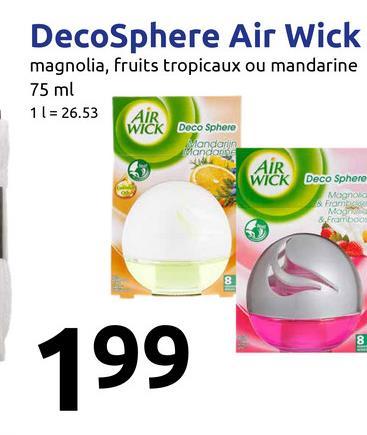 DecoSphere Air Wick magnolia, fruits tropicaux ou mandarine 75 ml 11 = 26.53 WICK Deco Sphere AIR Mandante AIR WICK Deco Sphere Framboo 199
