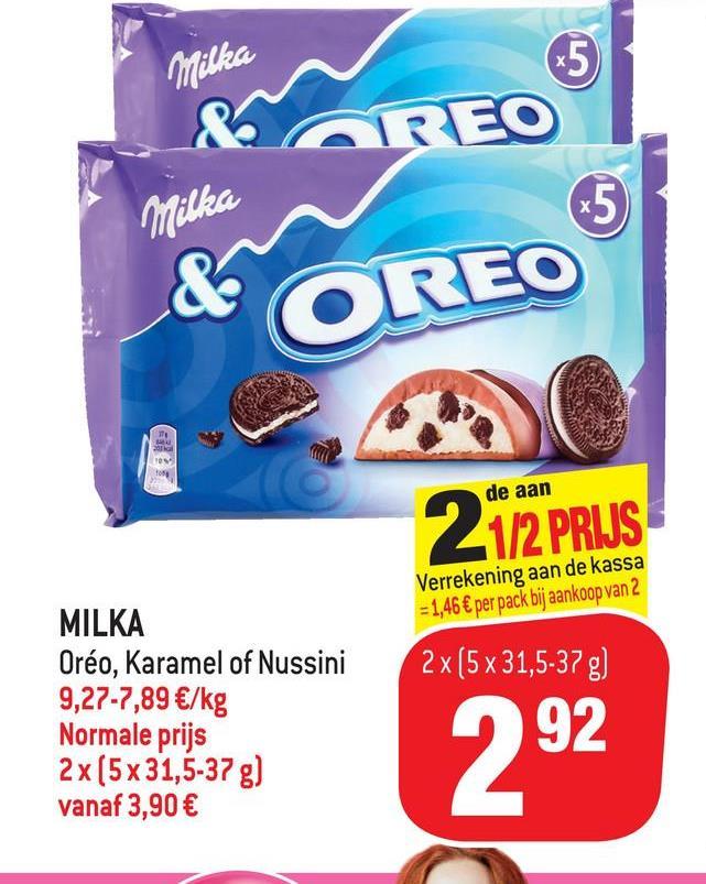 Milka & Milka & OREO de aan 1/2 PRIJS Verrekening aan de kassa - 1,46 € per pack bij aankoop van 2 2x(5 x 31,5-37 g) MILKA Oréo, Karamel of Nussini 9,27-7,89 €/kg Normale prijs 2 x (5 x 31,5-37 g) vanaf 3,90 € 292
