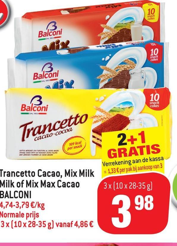 snack cakes Balconi snack Balconi snack cakes Balconi DAL 1955 Trancetto cacao.coCoa 109 kcal per snack 2+1 GRATIS SOTT MERENDE BORRATTURA A CACAO MACRO GRABAD MORE Verrekening aan de kassa = 1,33 € per pak bij aankoop van 3 3x (10 x 28-35g) Trancetto Cacao, Mix Milk Milk of Mix Max Cacao BALCONI 4,74-3,79 €/kg Normale prijs 3x (10 x 28-35 g) vanaf 4,86 € 3 98