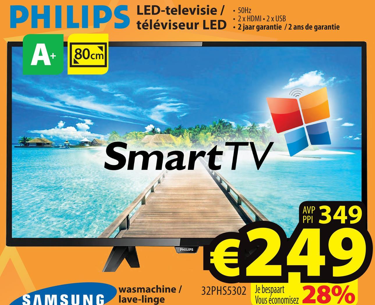 LED-televisie / téléviseur LED . 2 x HDMI - 2 x USB 50Hz 2 jaar garantie /2 ans de garantie A+ 80cm SmartTV AMP 349 €249 PHILIPS wasmachine / SAMSUNG lave-linge 32PHS5302 Je bespaart Vous économisez
