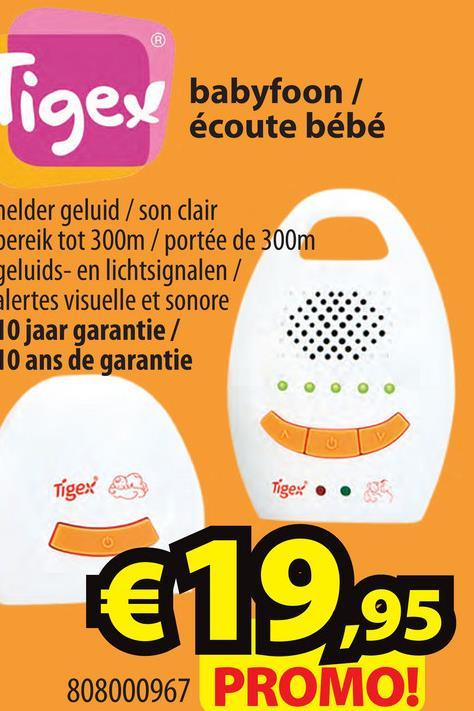 igex babyfoon/ babyfoon / écoute bébé melder geluid / son clair Dereik tot 300m/portée de 300m geluids- en lichtsignalen / alertes visuelle et sonore 10 jaar garantie / 10 ans de garantie Tigex Tigex • • €19,95 808000967 PROMO!