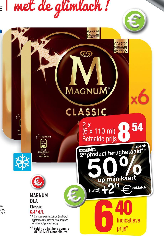 el met de glimlach! MAGNUM CRACKING CHOCOLATE ICE CREAM WITH MADAGASCAN MAGNUM CRACKING CHOCOLATE ICE CREAM WITH MADAGASCAN VANILLA MAGNUM CLASSIC 2 x (6 x 110 ml) Betaalde prijs 1289 110 ml/79 g 1018 kJ 244 kcal sma+ch MATCH 100 ml: 926 kJ/222 kcal 100 g: 1289 kJ/309 kcal 2de product terugbetaald** 50% op mijn kaart hetzij +24 €uroMatch uroMatch hetzij E d op Enen MAGNUM OLA Classic 6,47 €/L * Prijs na verrekening van de EuroMatch bijgeteld op uw kaart en te verrekenen vanaf uw volgende aankoop ** Geldig op het hele gamma MAGNUM OLA naar keuze Indicatieve prijs*
