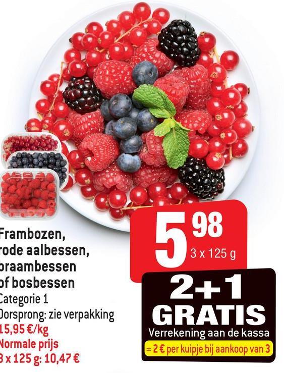 98 3 x 125 g Frambozen, code aalbessen, braambessen of bosbessen Categorie 1 Oorsprong: zie verpakking 15,95 €/kg Normale prijs 3 x 125 g: 10,47 € 2+ 1 GRATIS Verrekening aan de kassa = 2 € per kuipje bij aankoop van 3