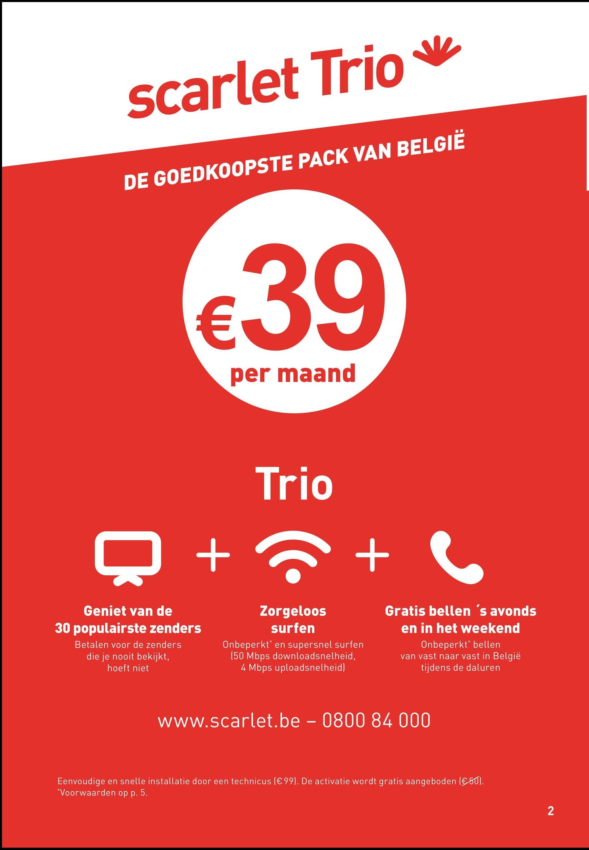 scarlet Trio v DE GOEDKOOPSTE PACK VAN BELGIË €39 per maand Trio + + Geniet van de 30 populairste zenders Betalen voor de zenders die je nooit bekijkt, hoeft niet Zorgeloos surfen Onbeperkt* en supersnel surfen (50 Mbps downloadsnelheid, 4 Mbps uploadsnelheid) Gratis bellen 's avonds en in het weekend Onbeperkt bellen van vast naar vast in België tijdens de daluren www.scarlet.be - 0800 84 000 Eenvoudige en snelle installatie door een technicus (€ 99). De activatie wordt gratis aangeboden (€50) *Voorwaarden op p. 5. _ 2