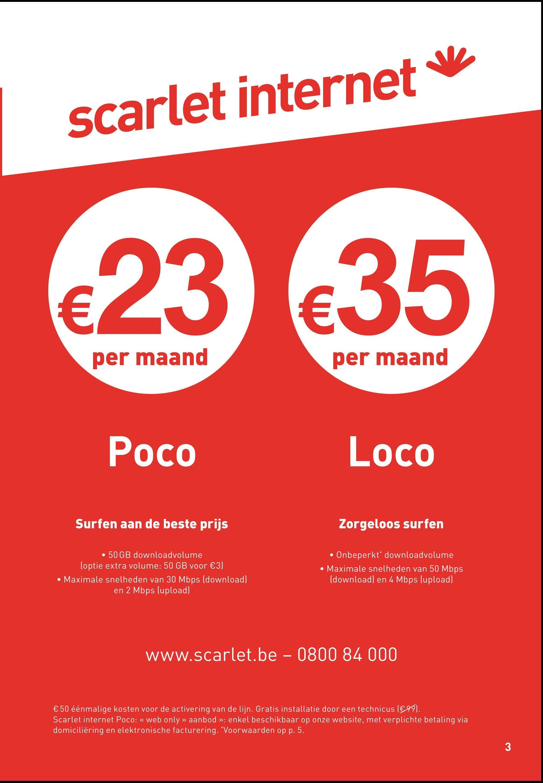 scarlet internet €23635 per maand per maand Poco Loco Surfen aan de beste prijs Zorgeloos surfen • 50 GB downloadvolume loptie extra volume: 50 GB voor €3) • Maximale snelheden van 30 Mbps (download) en 2 Mbps (upload) • Onbeperkt downloadvolume • Maximale snelheden van 50 Mbps (download) en 4 Mbps (upload) www.scarlet.be - 0800 84 000 €50 éénmalige kosten voor de activering van de lijn. Gratis installatie door een technicus (€99). Scarlet internet Poco: « web only » aanbod >>: enkel beschikbaar op onze website, met verplichte betaling via domiciliëring en elektronische facturering. Voorwaarden op p. 5. mische tacturering. voorwaarden oppar sop onze website, met ver