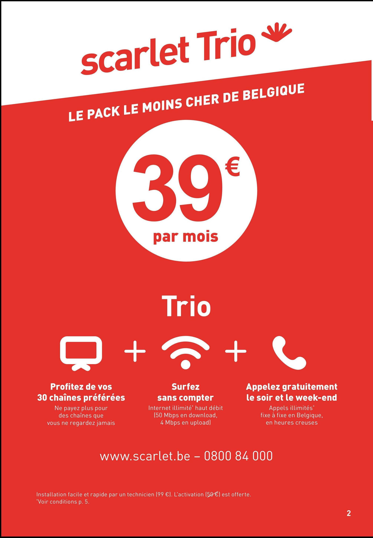 scarlet Trio v LE PACK LE MOINS CHER DE BELGIQUE 39 € par mois Trio O + + Profitez de vos 30 chaînes préférées Ne payez plus pour des chaînes que vous ne regardez jamais Surfez sans compter Internet illimité haut débit (50 Mbps en download, 4 Mbps en upload) Appelez gratuitement le soir et le week-end Appels illimités fixe à fixe en Belgique, en heures creuses www.scarlet.be - 0800 84 000 Installation facile et rapide par un technicien (99 €). L'activation (50 €) est offerte. *Voir conditions p. 5.