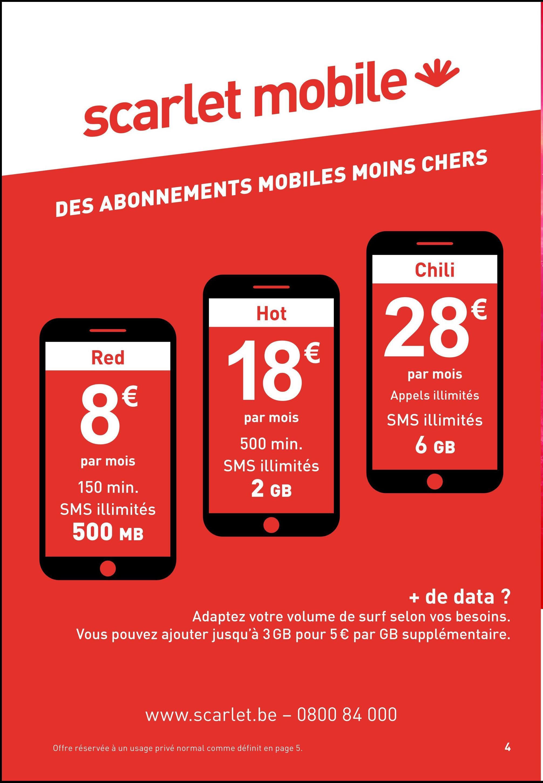 scarlet mobile v DES ABONNEMENTS MOBILES MOINS CHERS Chili Hot € 28 Red O € par mois Appels illimités par mois 500 min. SMS illimités 2 GB SMS illimités 6 GB par mois 150 min. SMS illimités 500 MB + de data ? Adaptez votre volume de surf selon vos besoins. Vous pouvez ajouter jusqu'à 3 GB pour 5 € par GB supplémentaire. www.scarlet.be - 0800 84 000 Offre réservée à un usage privé normal comme définit en page 5.