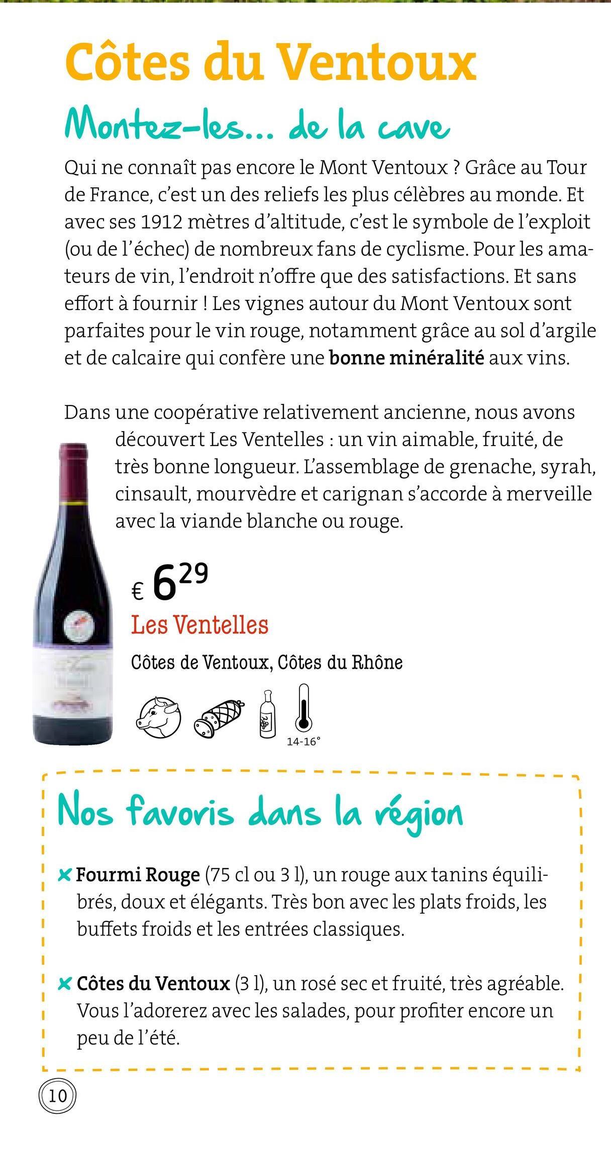 Côtes du Ventoux Montez-les... de la cave Qui ne connaît pas encore le Mont Ventoux ? Grâce au Tour de France, c'est un des reliefs les plus célèbres au monde. Et avec ses 1912 mètres d'altitude, c'est le symbole de l'exploit (ou de l'échec) de nombreux fans de cyclisme. Pour les ama- teurs de vin, l'endroit n'offre que des satisfactions. Et sans effort à fournir ! Les vignes autour du Mont Ventoux sont parfaites pour le vin rouge, notamment grâce au sol d'argile et de calcaire qui confère une bonne minéralité aux vins. Dans une coopérative relativement ancienne, nous avons découvert Les Ventelles : un vin aimable, fruité, de très bonne longueur. L'assemblage de grenache, syrah, cinsault, mourvèdre et carignan s'accorde à merveille avec la viande blanche ou rouge. € 629 Les Ventelles Côtes de Ventoux, Côtes du Rhône 301 14-16° Nos favoris dans la région - - - - * Fourmi Rouge (75 cl ou 3 1), un rouge aux tanins équili- brés, doux et élégants. Très bon avec les plats froids, les buffets froids et les entrées classiques. - - - ! x Côtes du Ventoux (31), un rosé sec et fruité, très agréable. Vous l'adorerez avec les salades, pour profiter encore un peu de l'été. i - - - - - - - - - - - - - - -