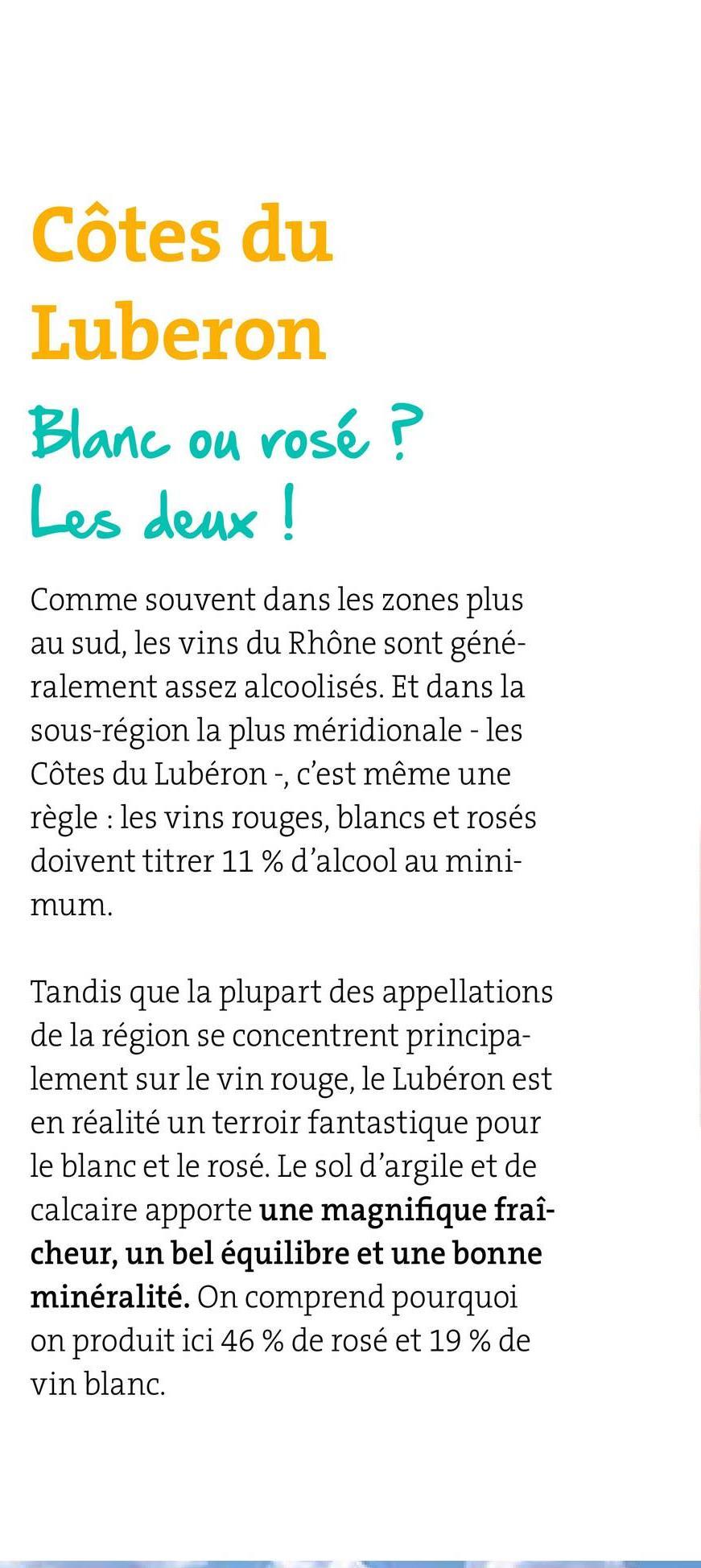 Côtes du Luberon Blanc ou rosé ? Les deux ! Comme souvent dans les zones plus au sud, les vins du Rhône sont géné- ralement assez alcoolisés. Et dans la sous-région la plus méridionale - les Côtes du Lubéron -, c'est même une règle : les vins rouges, blancs et rosés doivent titrer 11% d'alcool au mini- mum. Tandis que la plupart des appellations de la région se concentrent principa- lement sur le vin rouge, le Lubéron est en réalité un terroir fantastique pour le blanc et le rosé. Le sol d'argile et de calcaire apporte une magnifique fraî- cheur, un bel équilibre et une bonne minéralité. On comprend pourquoi on produit ici 46% de rosé et 19 % de vin blanc.