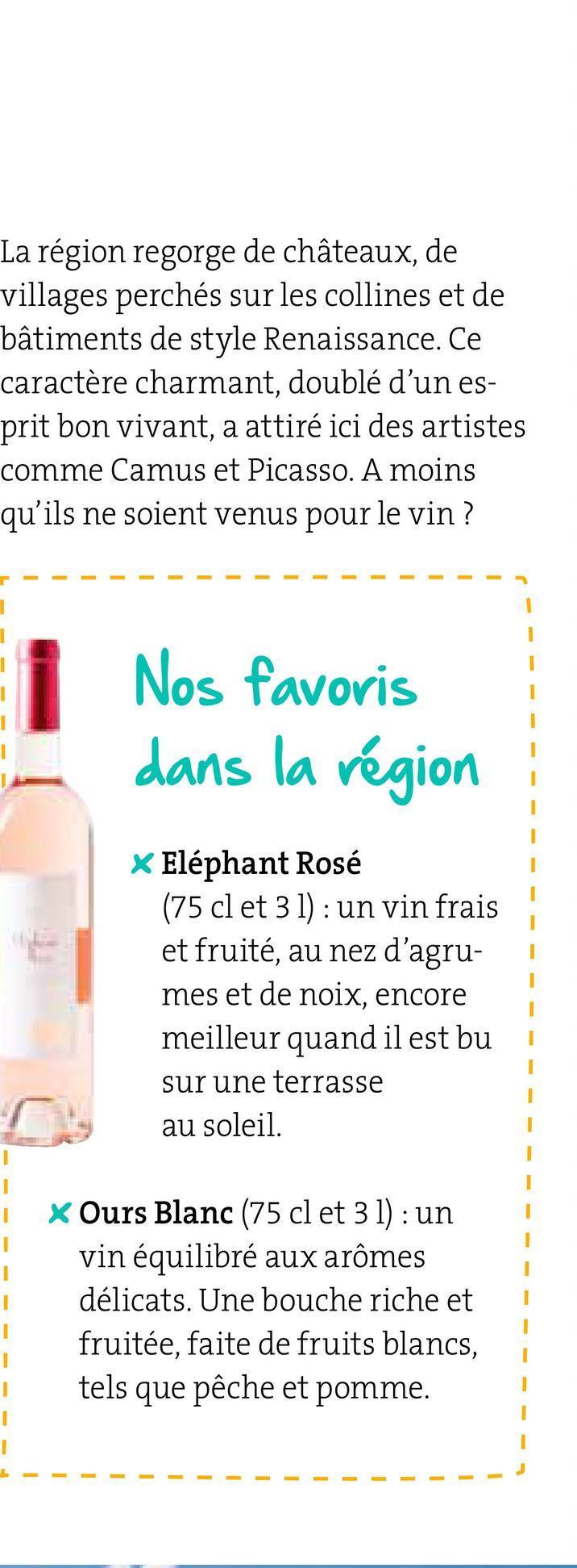 La région regorge de châteaux, de villages perchés sur les collines et de bâtiments de style Renaissance. Ce caractère charmant, doublé d'un es- prit bon vivant, a attiré ici des artistes comme Camus et Picasso. A moins qu'ils ne soient venus pour le vin? --------- - - - - - - - - Nos favoris dans la région * Eléphant Rosé (75 cl et 3 1) : un vin frais et fruité, au nez d'agru- mes et de noix, encore meilleur quand il est bui sur une terrasse au soleil. * Ours Blanc (75 cl et 3 l): un vin équilibré aux arômes délicats. Une bouche riche et fruitée, faite de fruits blancs, tels que pêche et pomme. - - - - - - - - - - - - - -