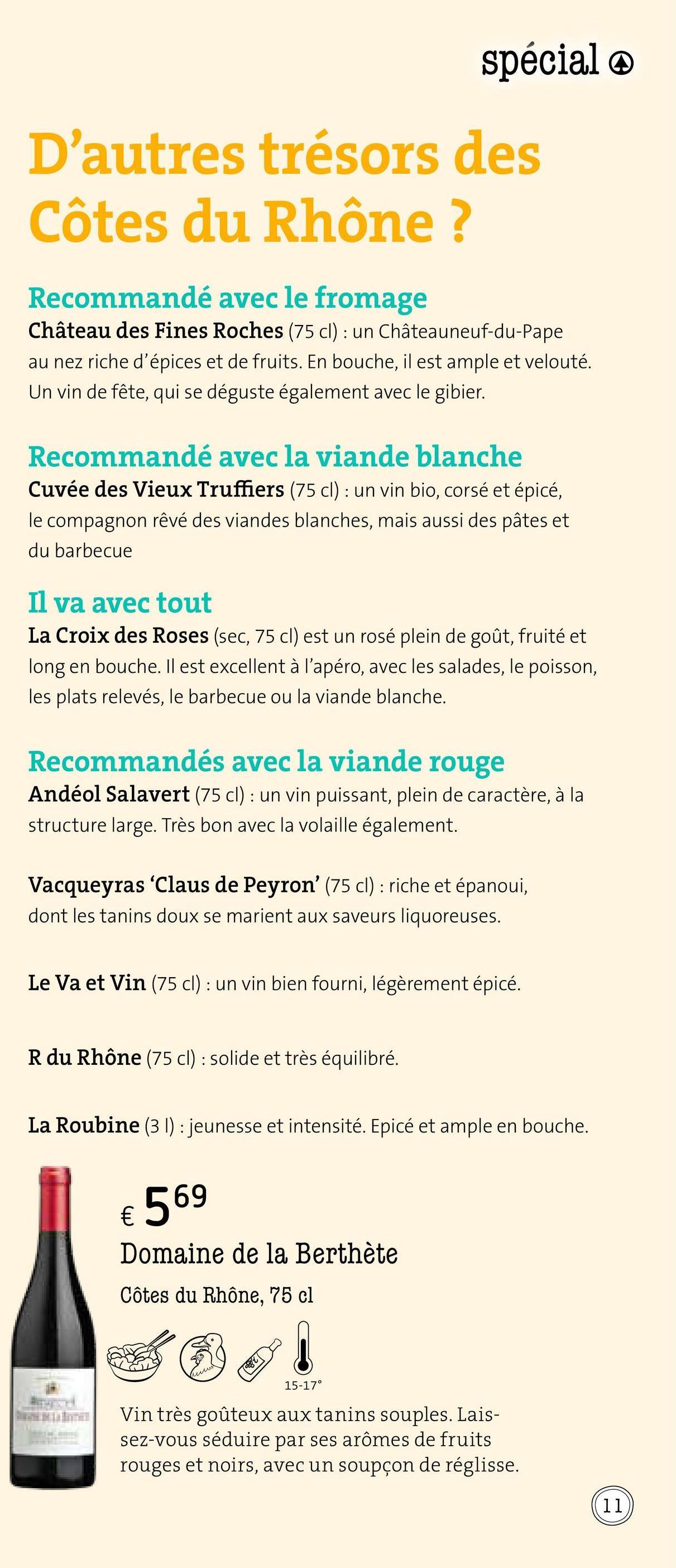 spécial @ D'autres trésors des Côtes du Rhône ? Recommandé avec le fromage Château des Fines Roches (75 cl) : un Châteauneuf-du-Pape au nez riche d'épices et de fruits. En bouche, il est ample et velouté. Un vin de fête, qui se déguste également avec le gibier. Recommandé avec la viande blanche Cuvée des Vieux Truffiers (75 cl) : un vin bio, corsé et épicé, le compagnon rêvé des viandes blanches, mais aussi des pâtes et du barbecue Il va avec tout La Croix des Roses (sec, 75 cl) est un rosé plein de goût, fruité et long en bouche. Il est excellent à l'apéro, avec les salades, le poisson, les plats relevés, le barbecue ou la viande blanche. Recommandés avec la viande rouge Andéol Salavert (75 cl) : un vin puissant, plein de caractère, à la structure large. Très bon avec la volaille également. Vacqueyras 'Claus de Peyron' (75 cl) : riche et épanoui, dont les tanins doux se marient aux saveurs liquoreuses. Le Va et Vin (75 cl) : un vin bien fourni, légèrement épicé. R du Rhône (75 cl) : solide et très équilibré. La Roubine (31) : jeunesse et intensité. Epicé et ample en bouche. € 569 Domaine de la Berthète Côtes du Rhône, 75 cl SO 15-17° Vin très goûteux aux tanins souples. Lais- sez-vous séduire par ses arômes de fruits rouges et noirs, avec un soupçon de réglisse.