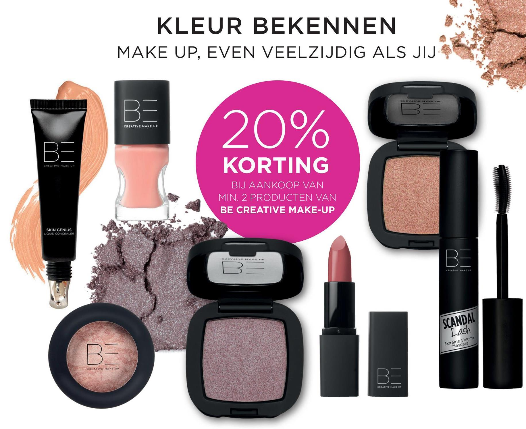 KLEUR BEKENNEN MAKE UP, EVEN VEELZIJDIG ALS JIJ CREATIVE MAKE UP 20% CREATIVE MAKE UP KORTING BIJ AANKOOP VAN MIN. 2 PRODUCTEN VAN BE CREATIVE MAKE-UP lawan SKIN GENIUS LIQUID CONCEALER CREATIVE MAKE U SCANDAL Lash Extreme Volume Mascara CREATIVE MAKEUP CREATIVE MAKE UP