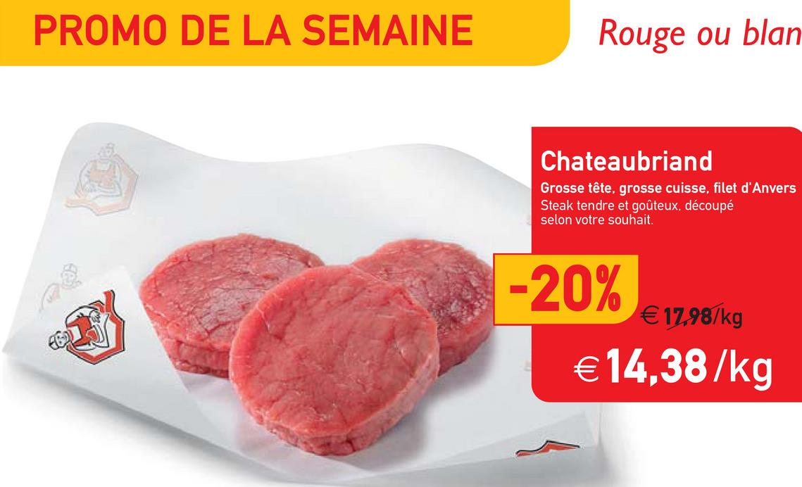 PROMO DE LA SEMAINE Rouge ou blan Chateaubriand Grosse tête, grosse cuisse, filet d'Anvers Steak tendre et goûteux. découpé selon votre souhait. -20% €14,38/kg € 1798/kg